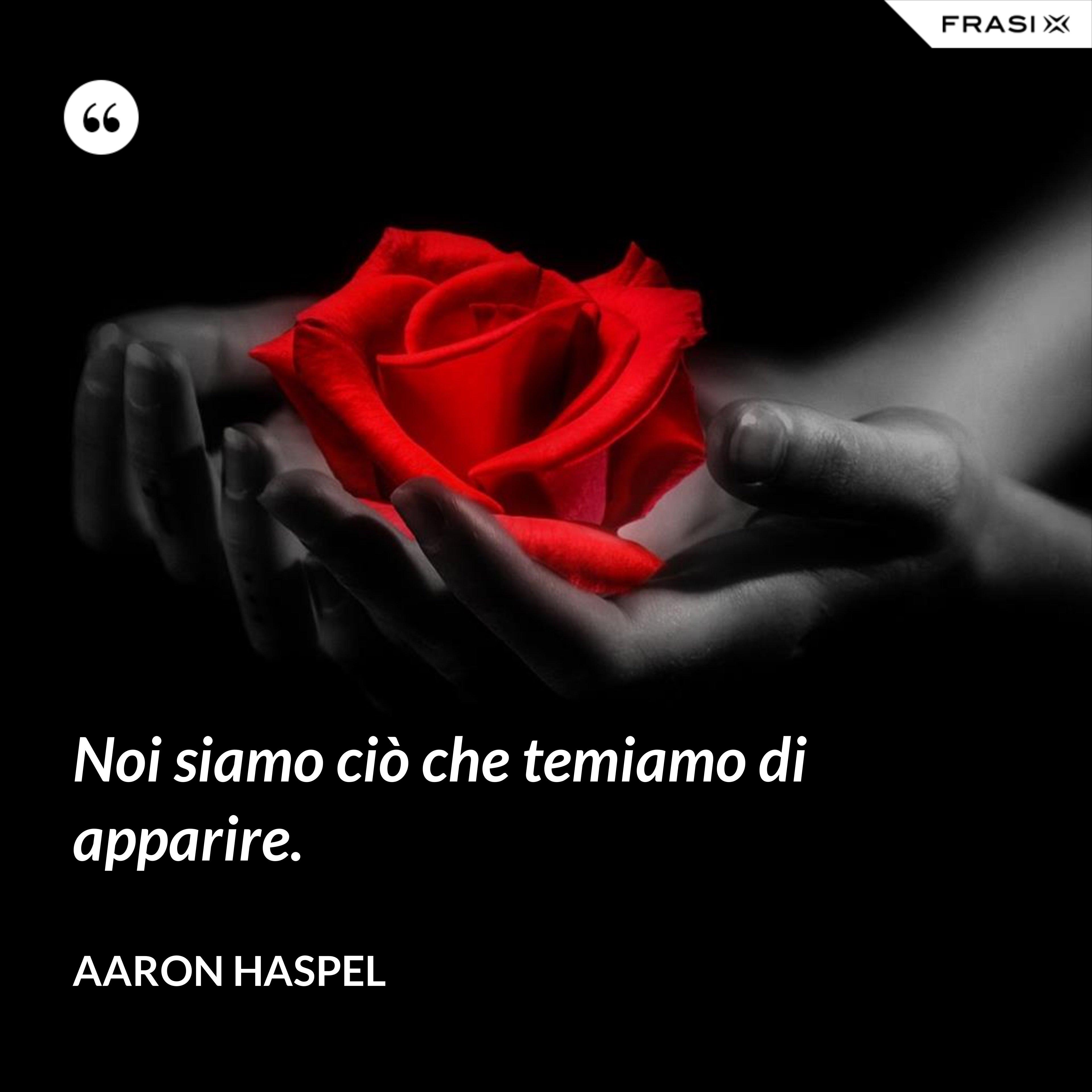 Noi siamo ciò che temiamo di apparire. - Aaron Haspel