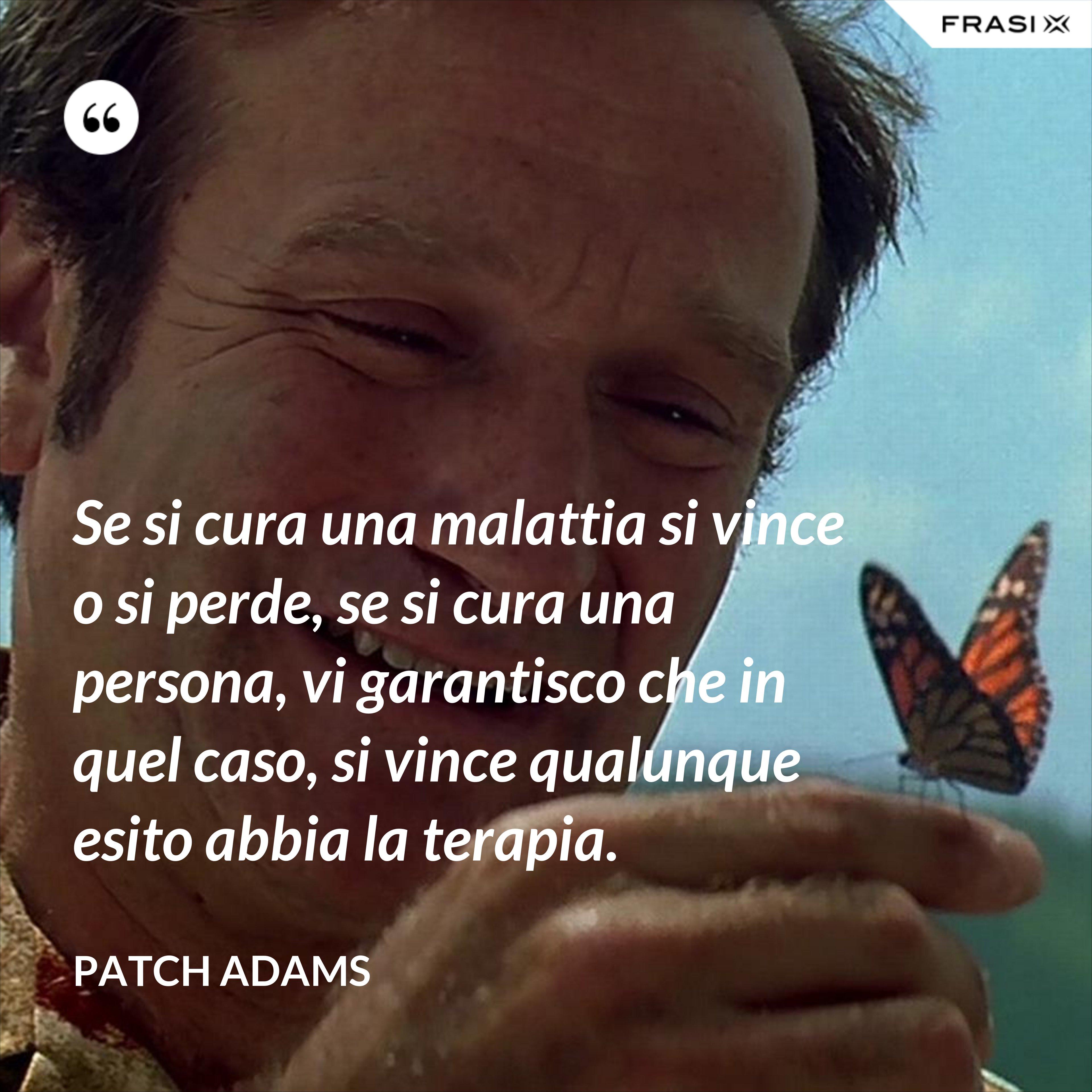 Se si cura una malattia si vince o si perde, se si cura una persona, vi garantisco che in quel caso, si vince qualunque esito abbia la terapia. - Patch Adams