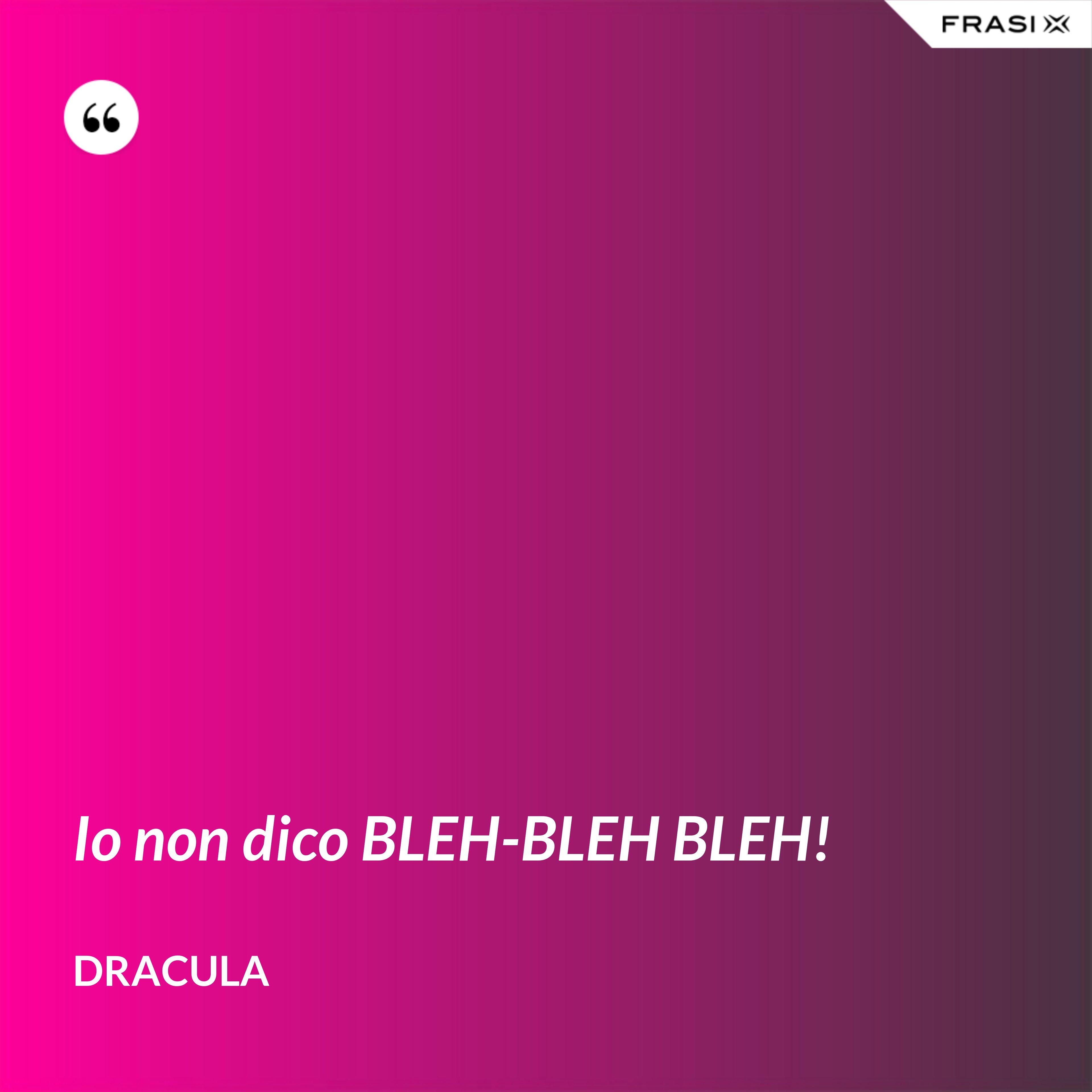 Io non dico BLEH-BLEH BLEH! - Dracula