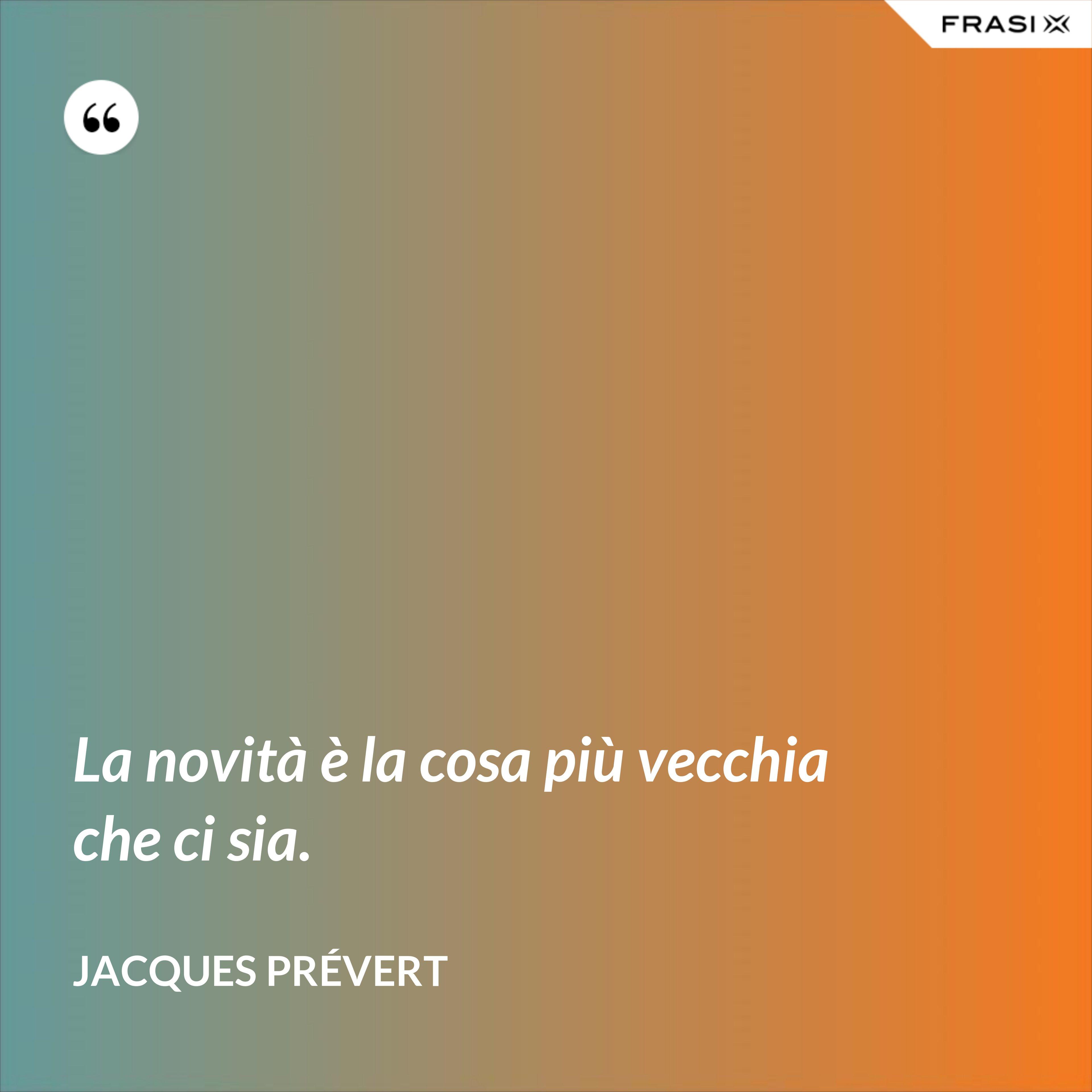 La novità è la cosa più vecchia che ci sia. - Jacques Prévert