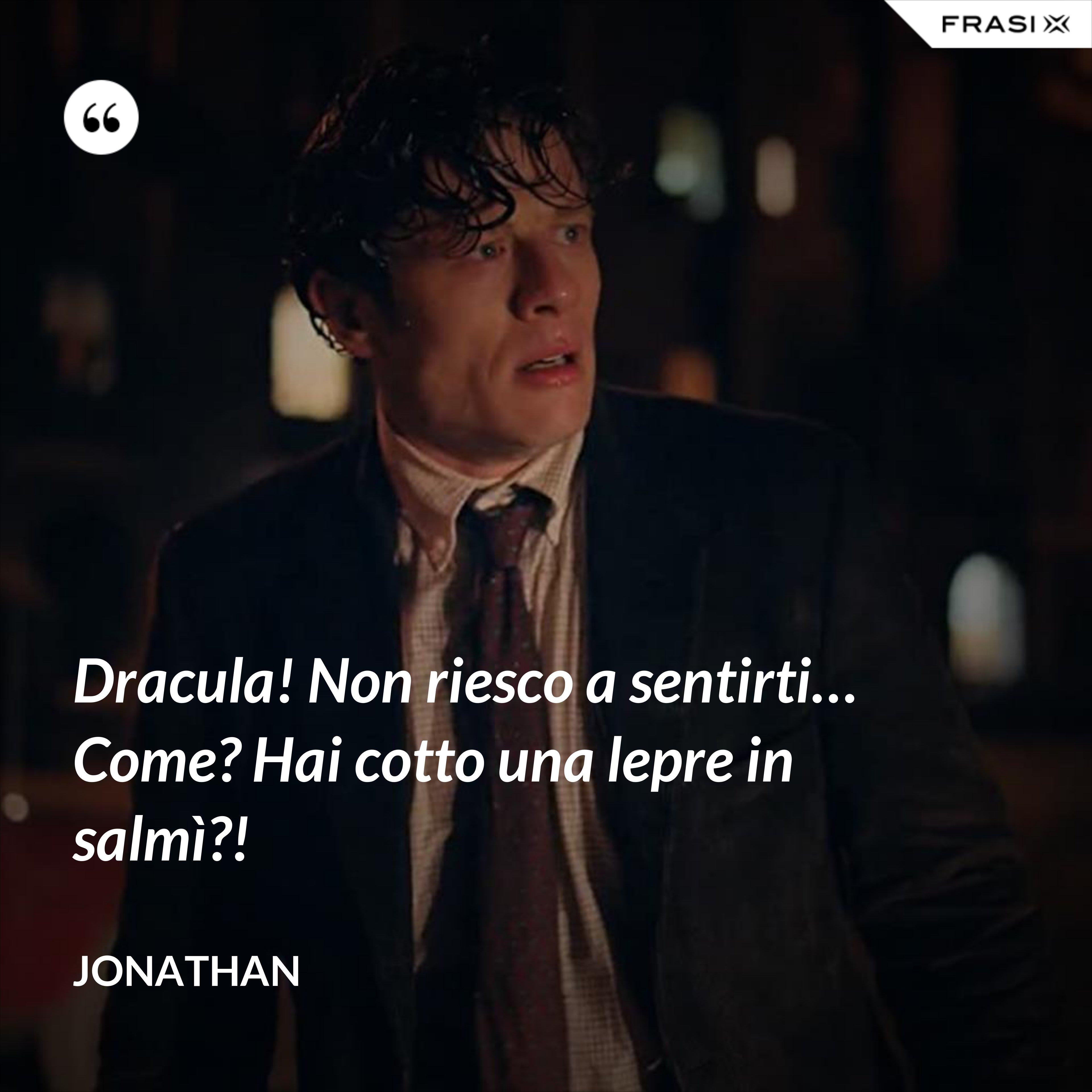 Dracula! Non riesco a sentirti… Come? Hai cotto una lepre in salmì?! - Jonathan