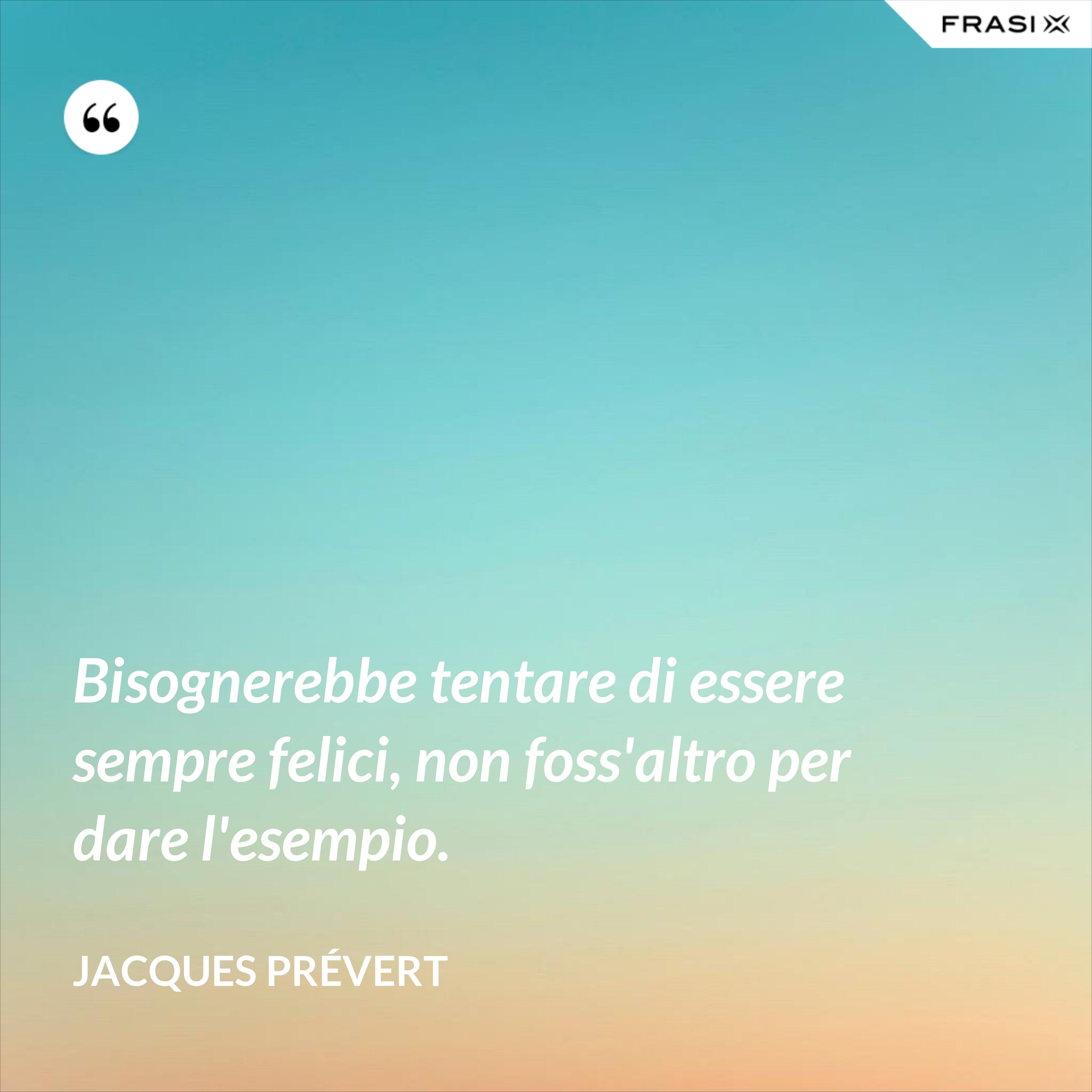 Bisognerebbe tentare di essere sempre felici, non foss'altro per dare l'esempio. - Jacques Prévert