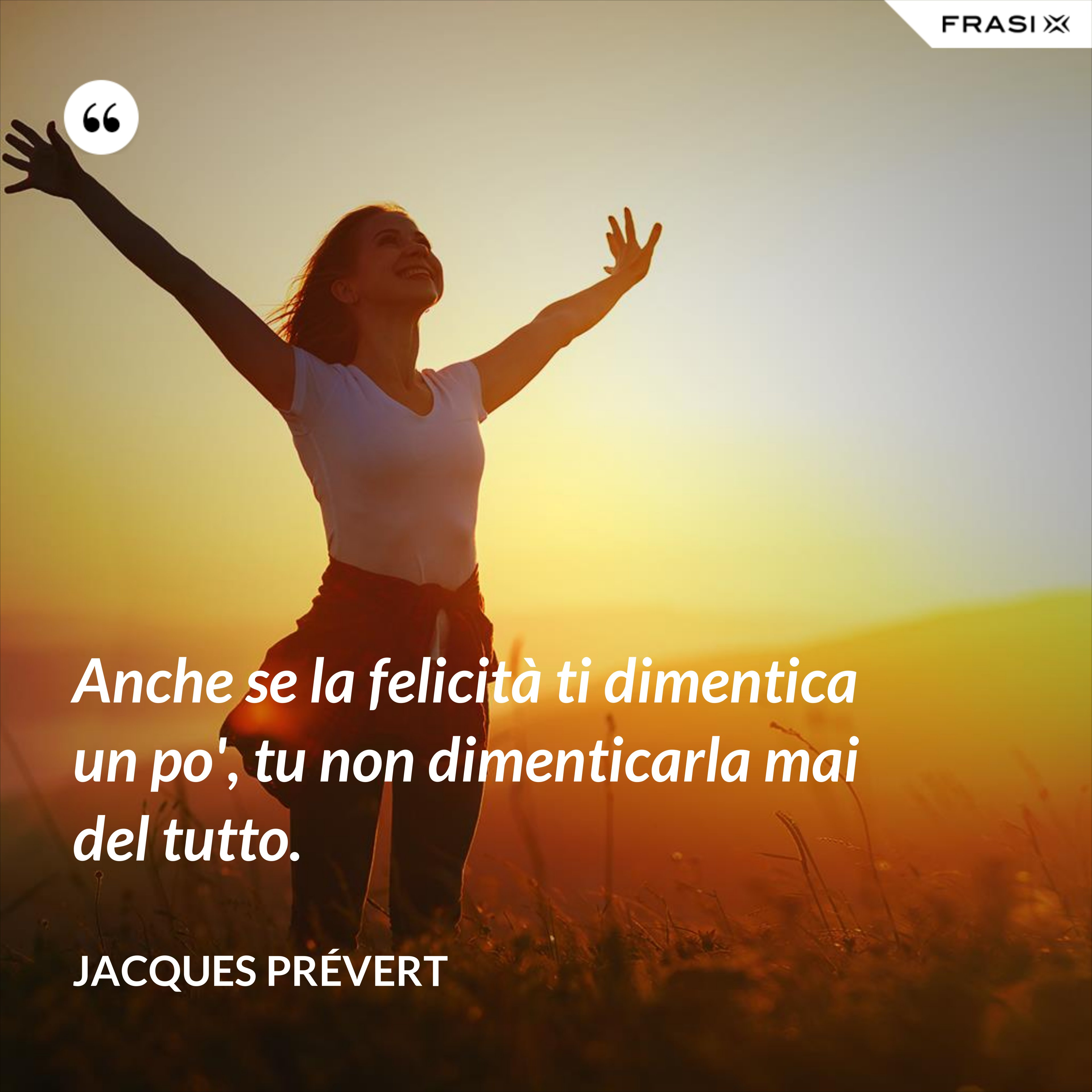 Anche se la felicità ti dimentica un po', tu non dimenticarla mai del tutto. - Jacques Prévert