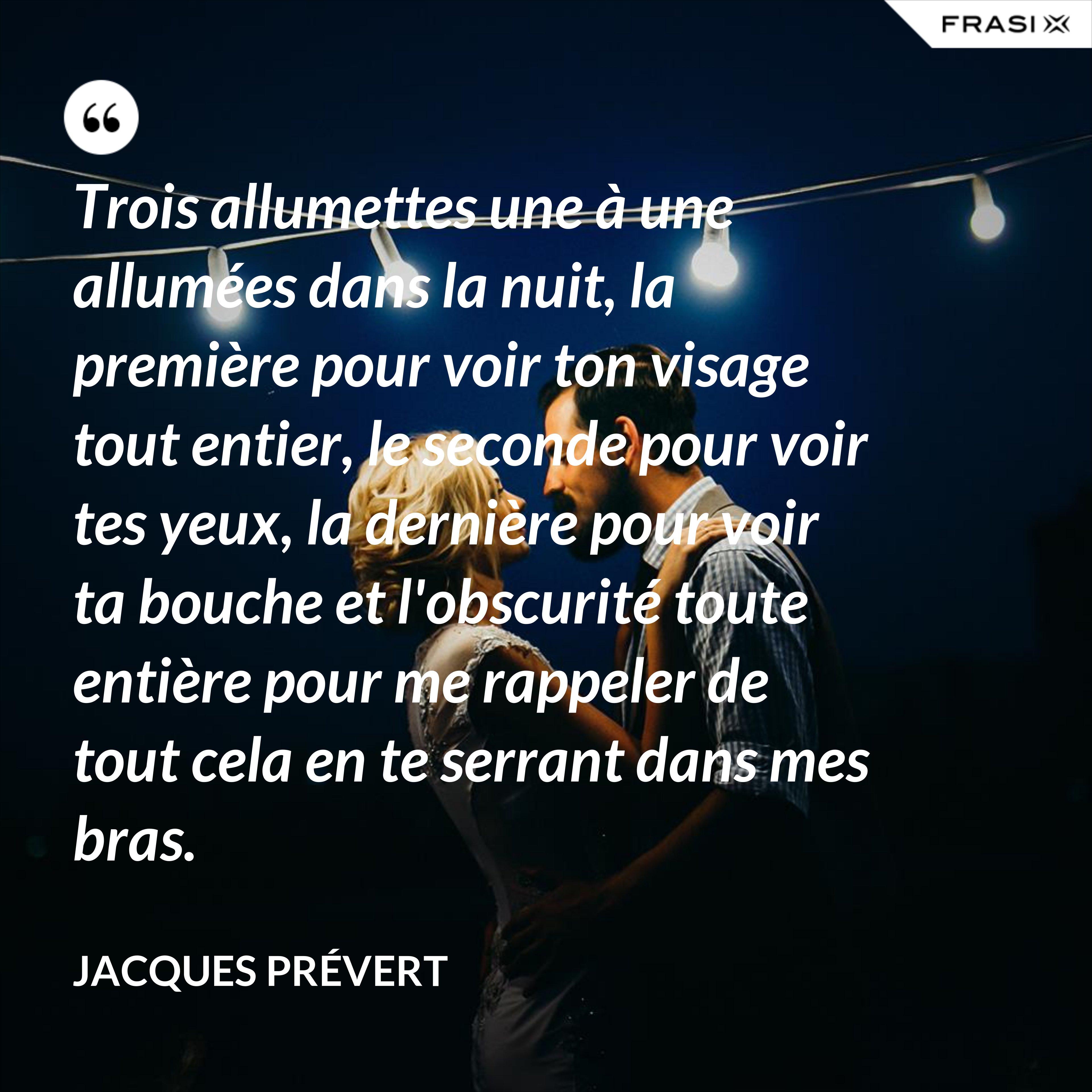 Trois allumettes une à une allumées dans la nuit, la première pour voir ton visage tout entier, le seconde pour voir tes yeux, la dernière pour voir ta bouche et l'obscurité toute entière pour me rappeler de tout cela en te serrant dans mes bras. - Jacques Prévert