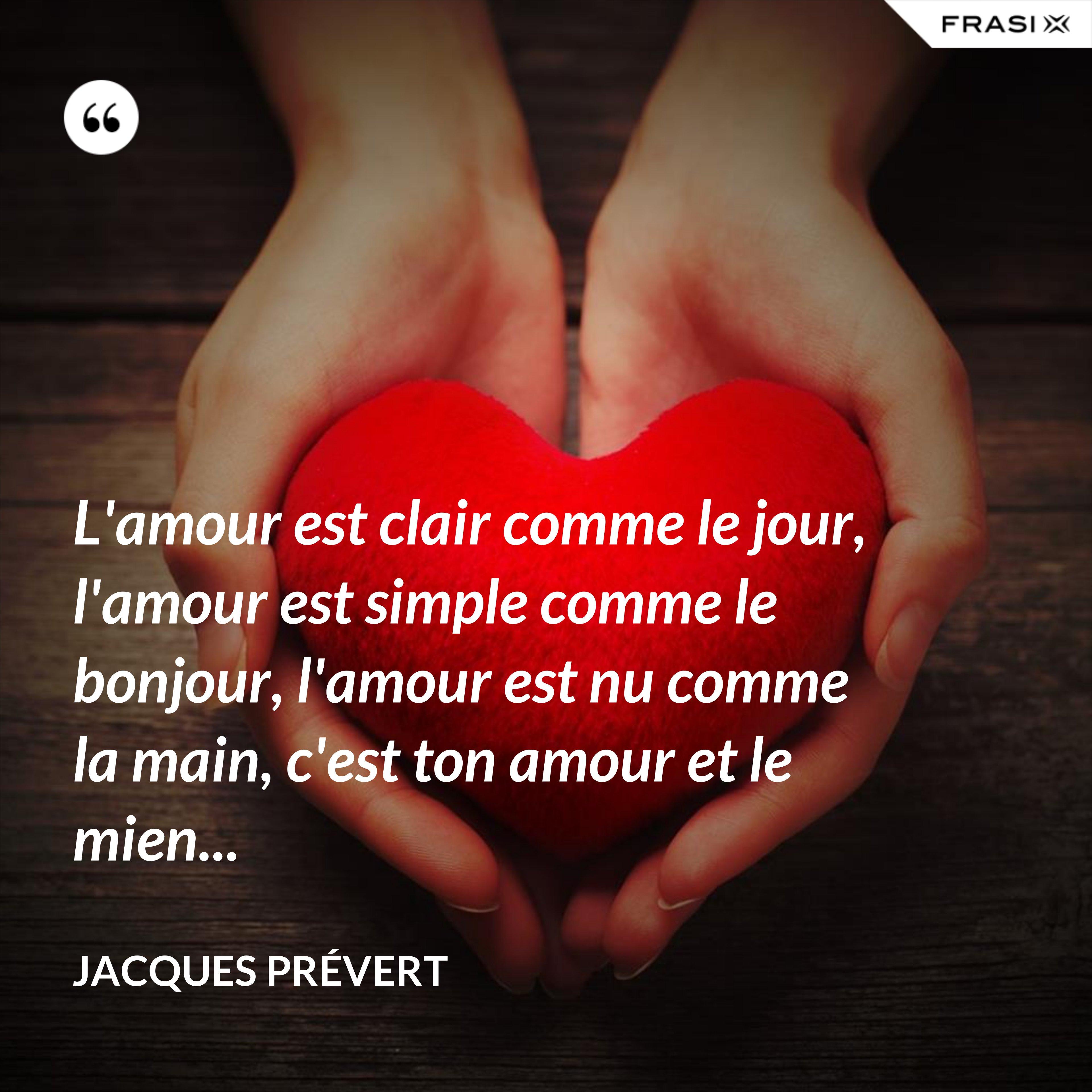 L'amour est clair comme le jour, l'amour est simple comme le bonjour, l'amour est nu comme la main, c'est ton amour et le mien... - Jacques Prévert