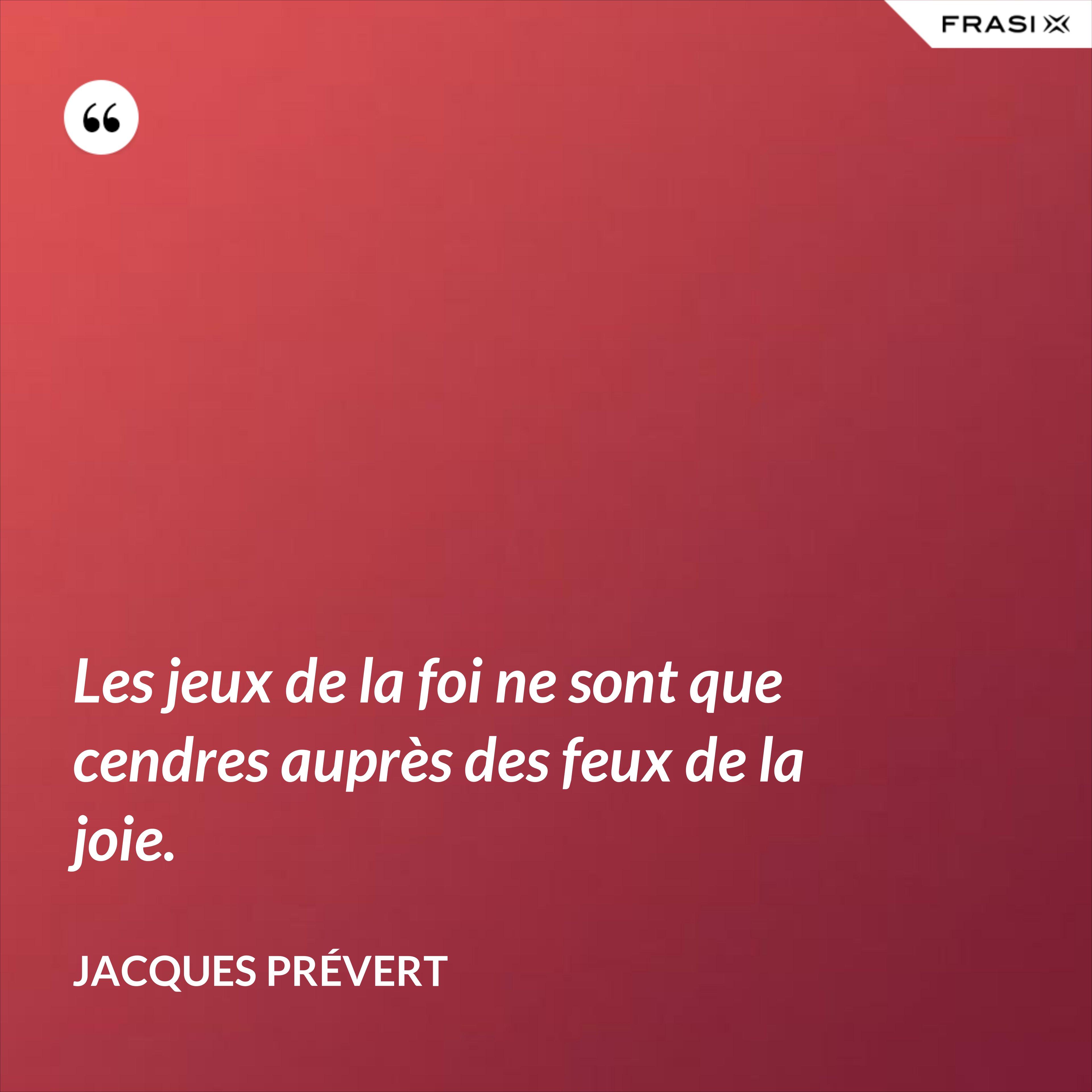 Les jeux de la foi ne sont que cendres auprès des feux de la joie. - Jacques Prévert