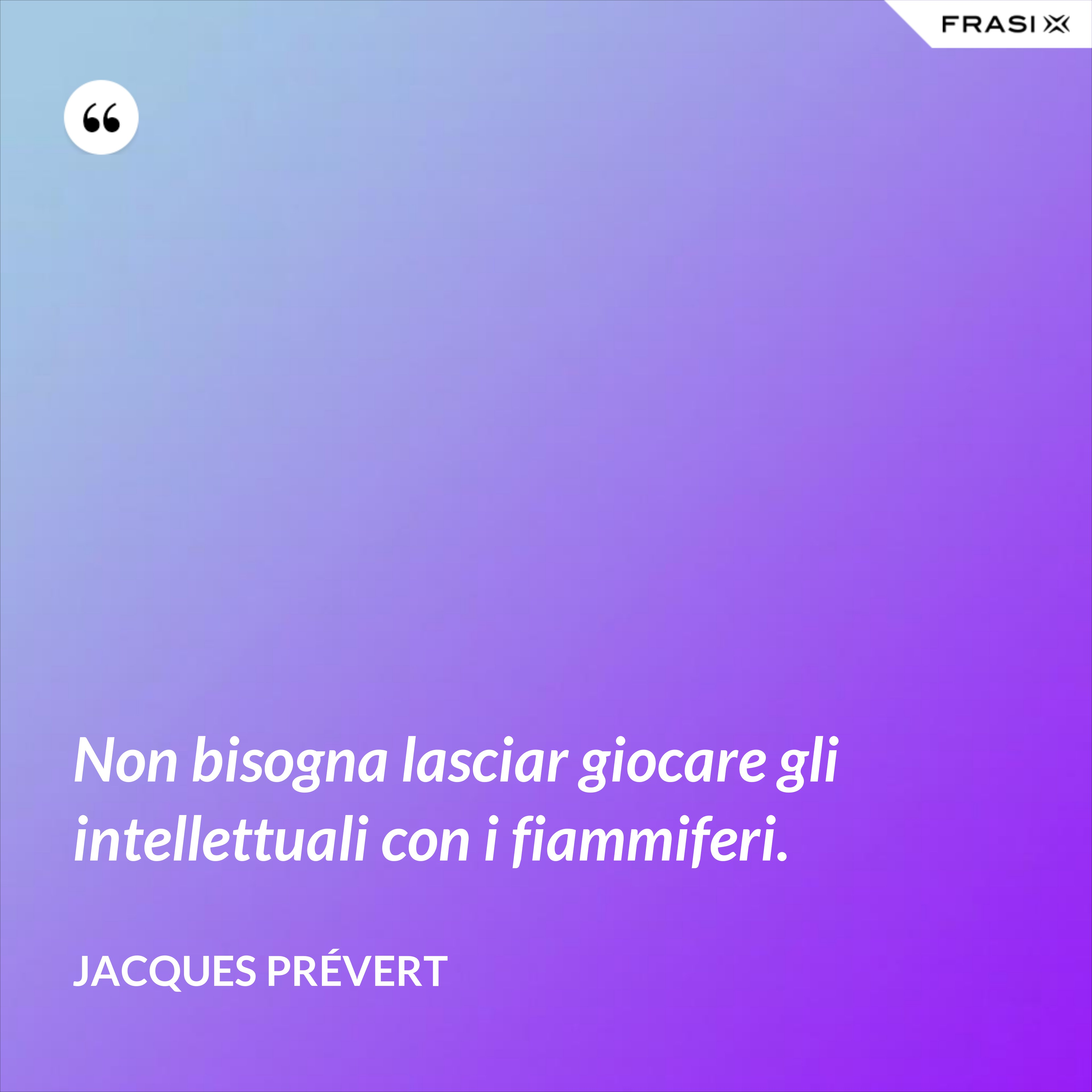 Non bisogna lasciar giocare gli intellettuali con i fiammiferi. - Jacques Prévert