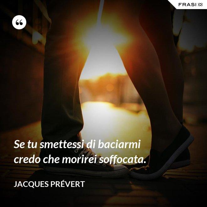 Se tu smettessi di baciarmi credo che morirei soffocata. - Jacques Prévert