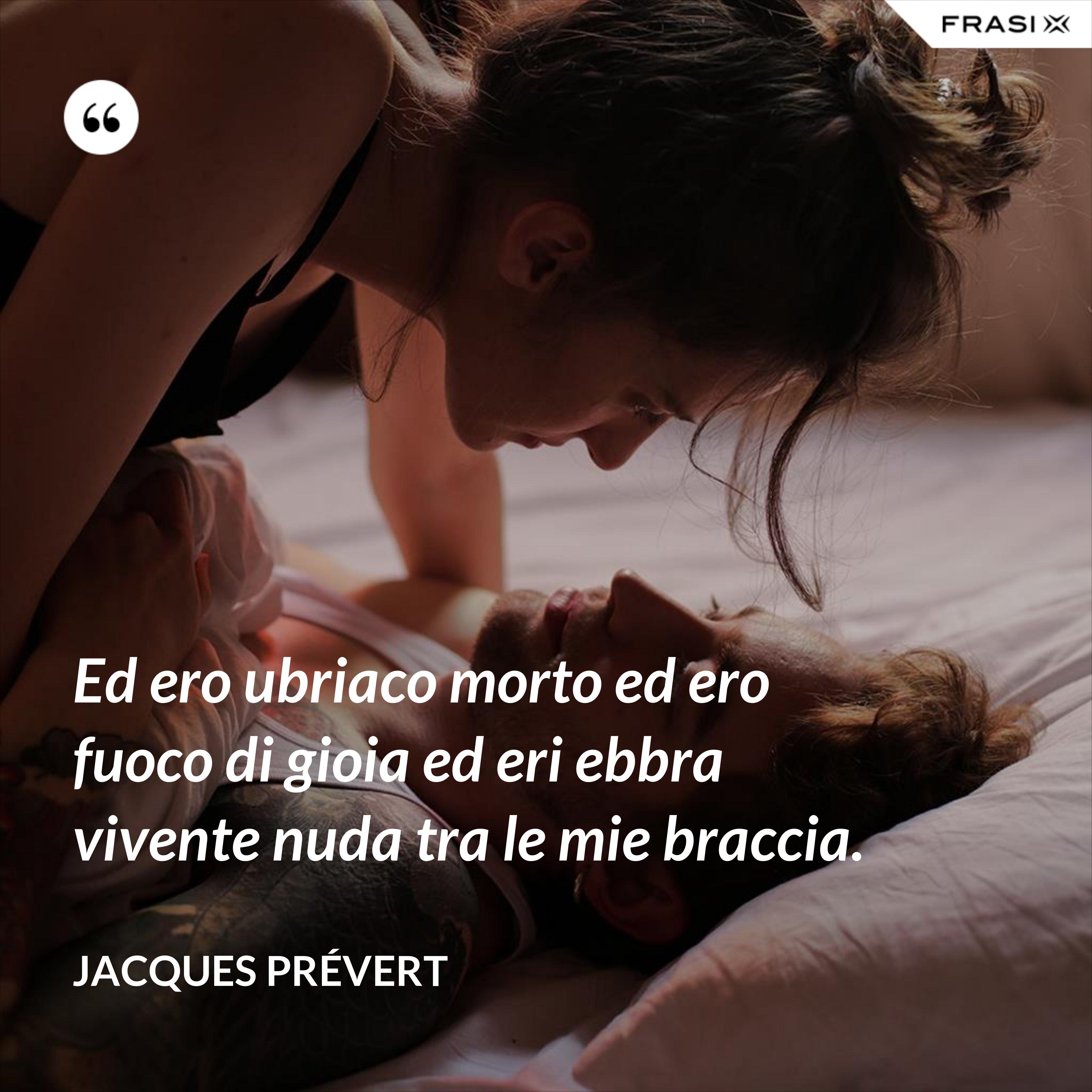 Ed ero ubriaco morto ed ero fuoco di gioia ed eri ebbra vivente nuda tra le mie braccia. - Jacques Prévert