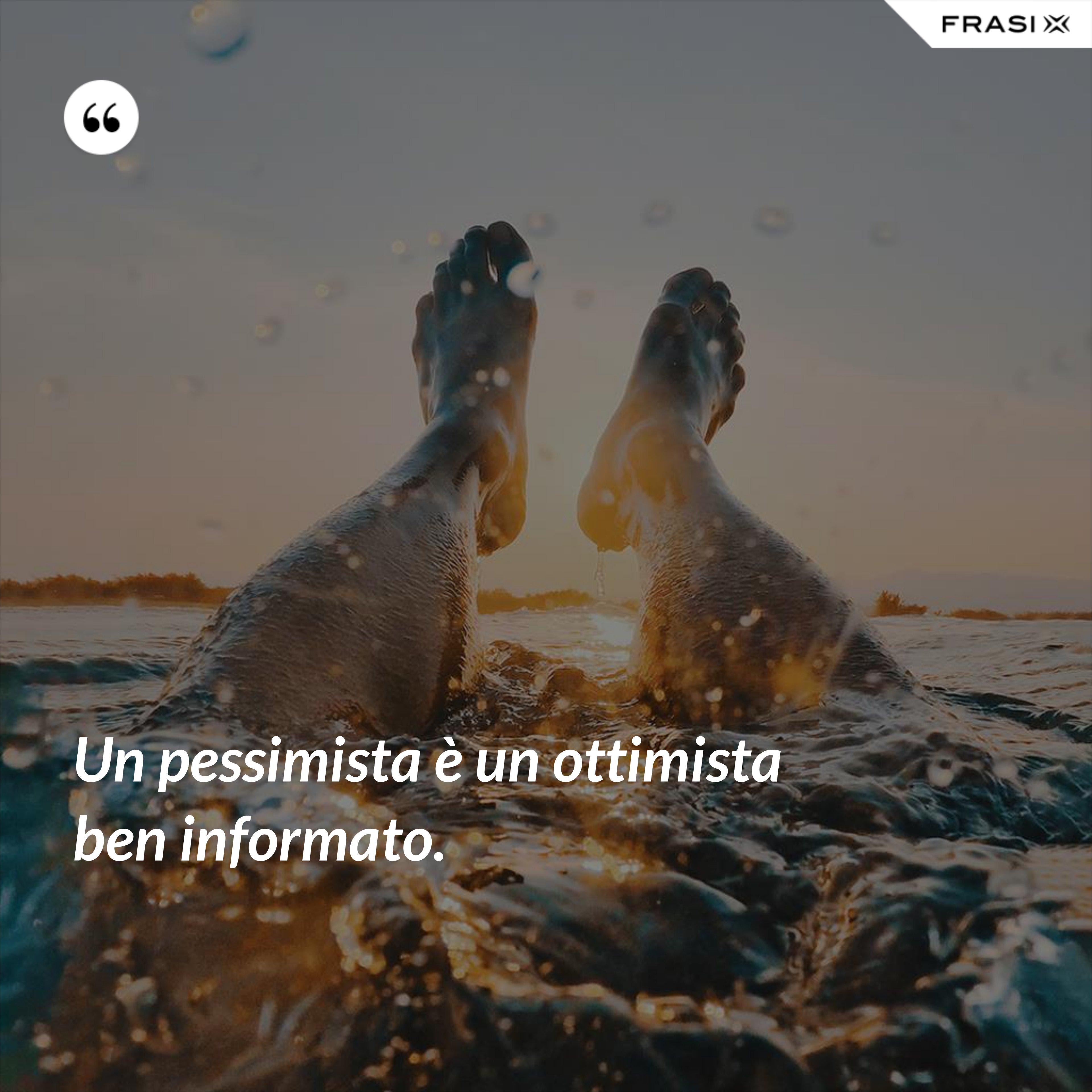 Un pessimista è un ottimista ben informato. - Anonimo