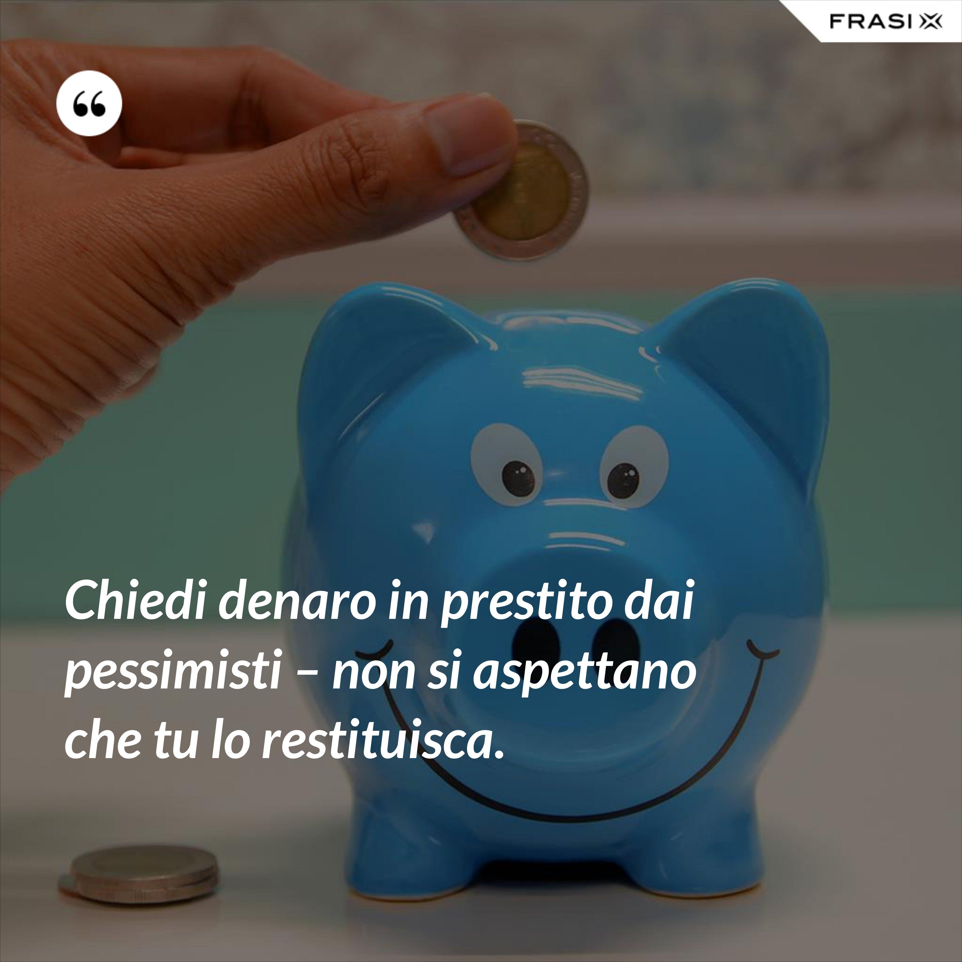 Chiedi denaro in prestito dai pessimisti – non si aspettano che tu lo restituisca. - Anonimo