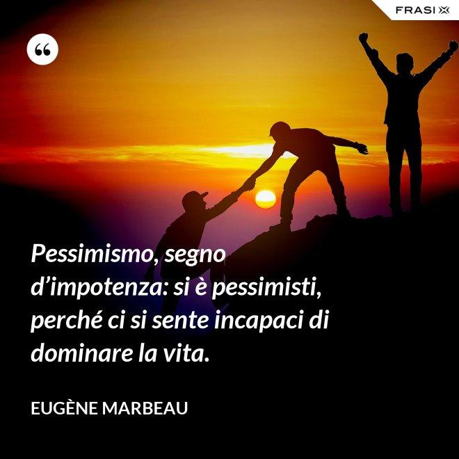 Pessimismo, segno d'impotenza: si è pessimisti, perché ci si sente incapaci di dominare la vita. - Eugène Marbeau