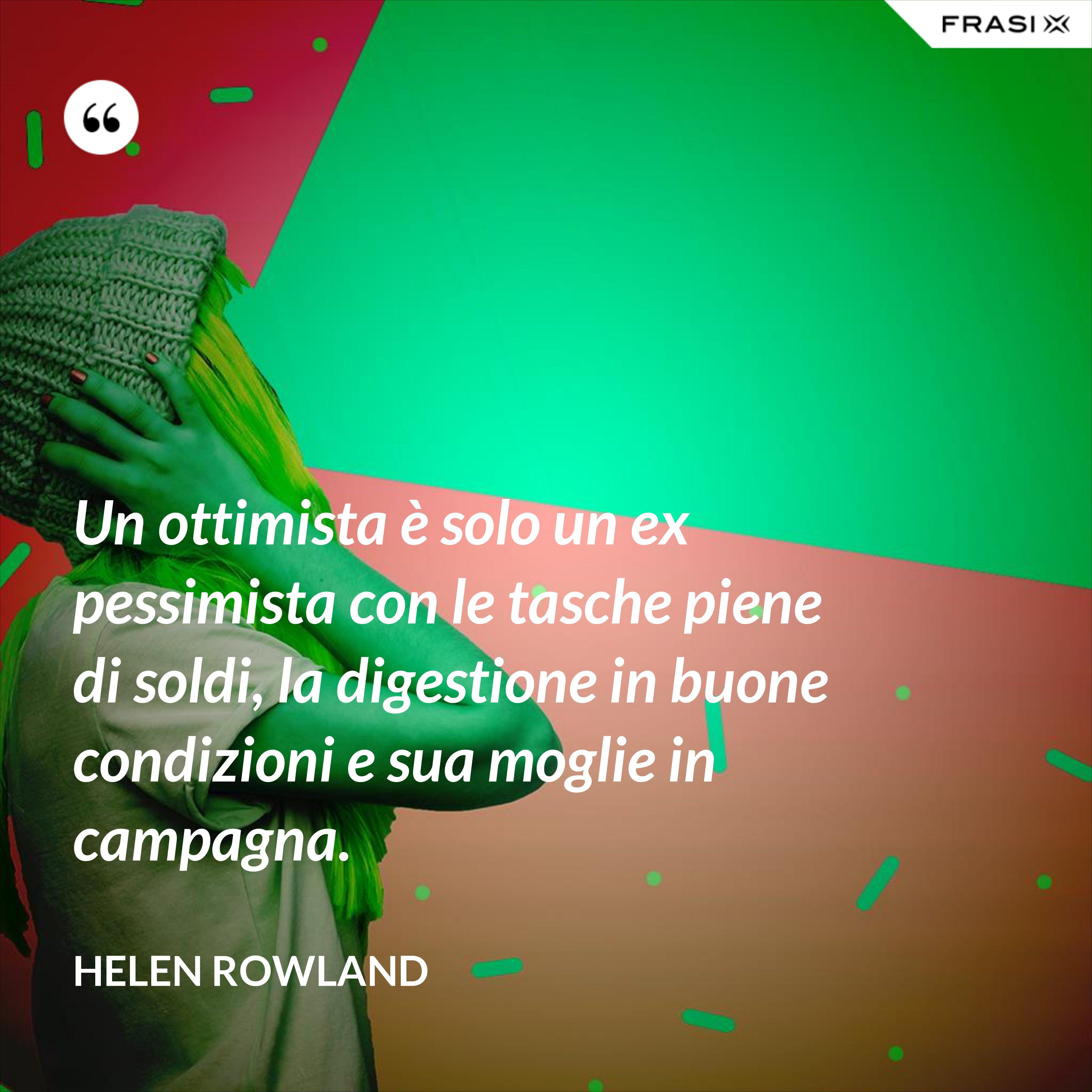 Un ottimista è solo un ex pessimista con le tasche piene di soldi, la digestione in buone condizioni e sua moglie in campagna. - Helen Rowland