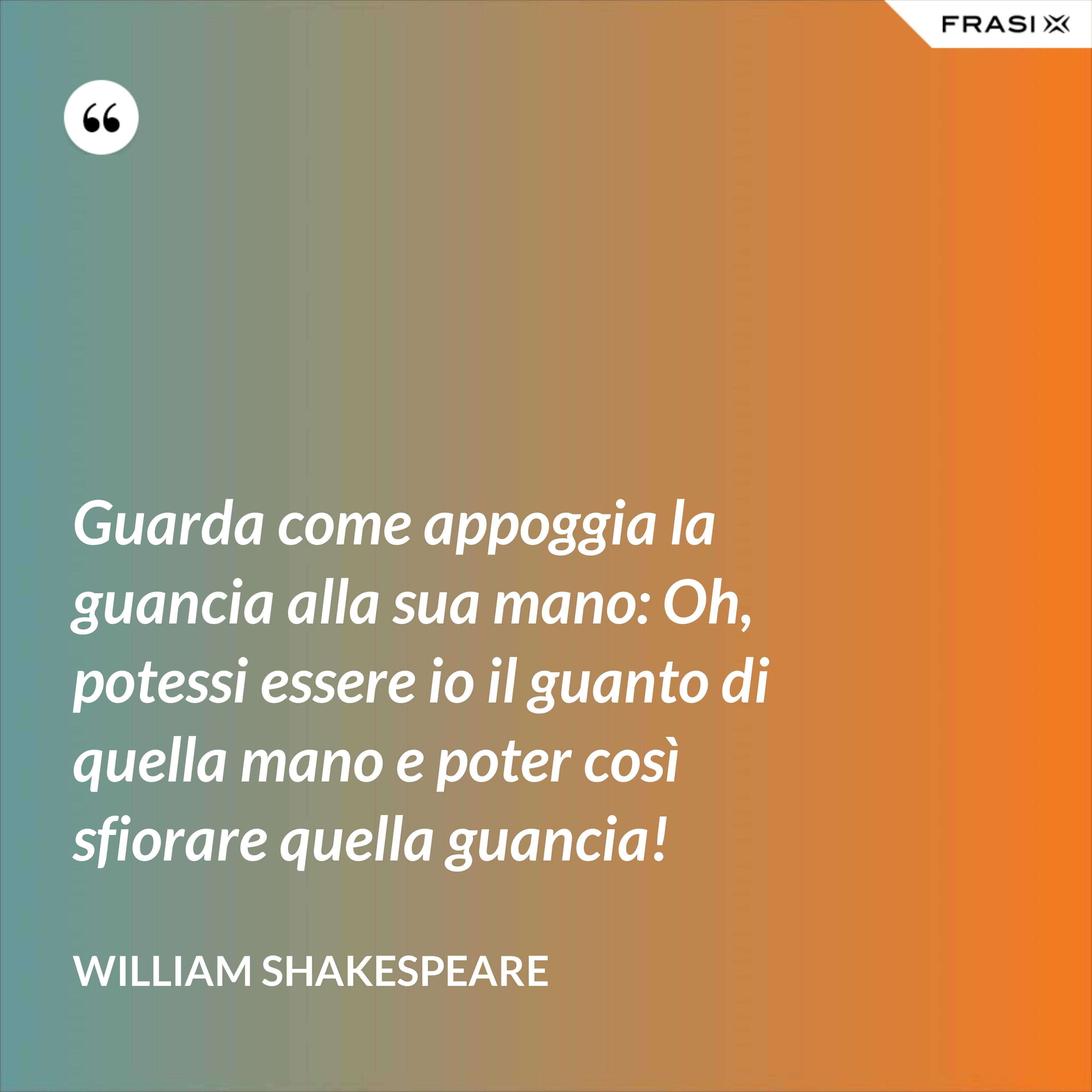 Guarda come appoggia la guancia alla sua mano: Oh, potessi essere io il guanto di quella mano e poter così sfiorare quella guancia! - William Shakespeare