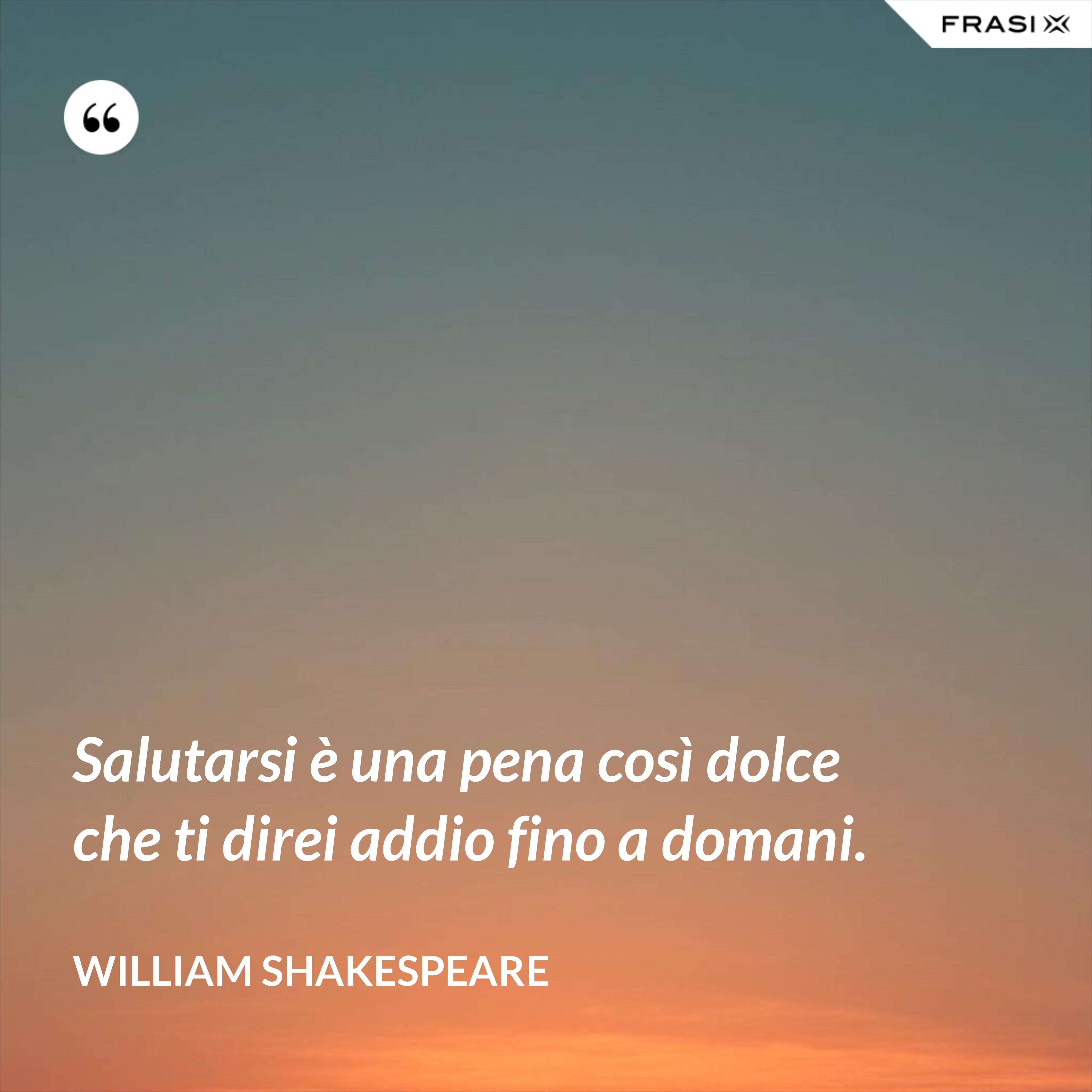 Salutarsi è una pena così dolce che ti direi addio fino a domani. - William Shakespeare
