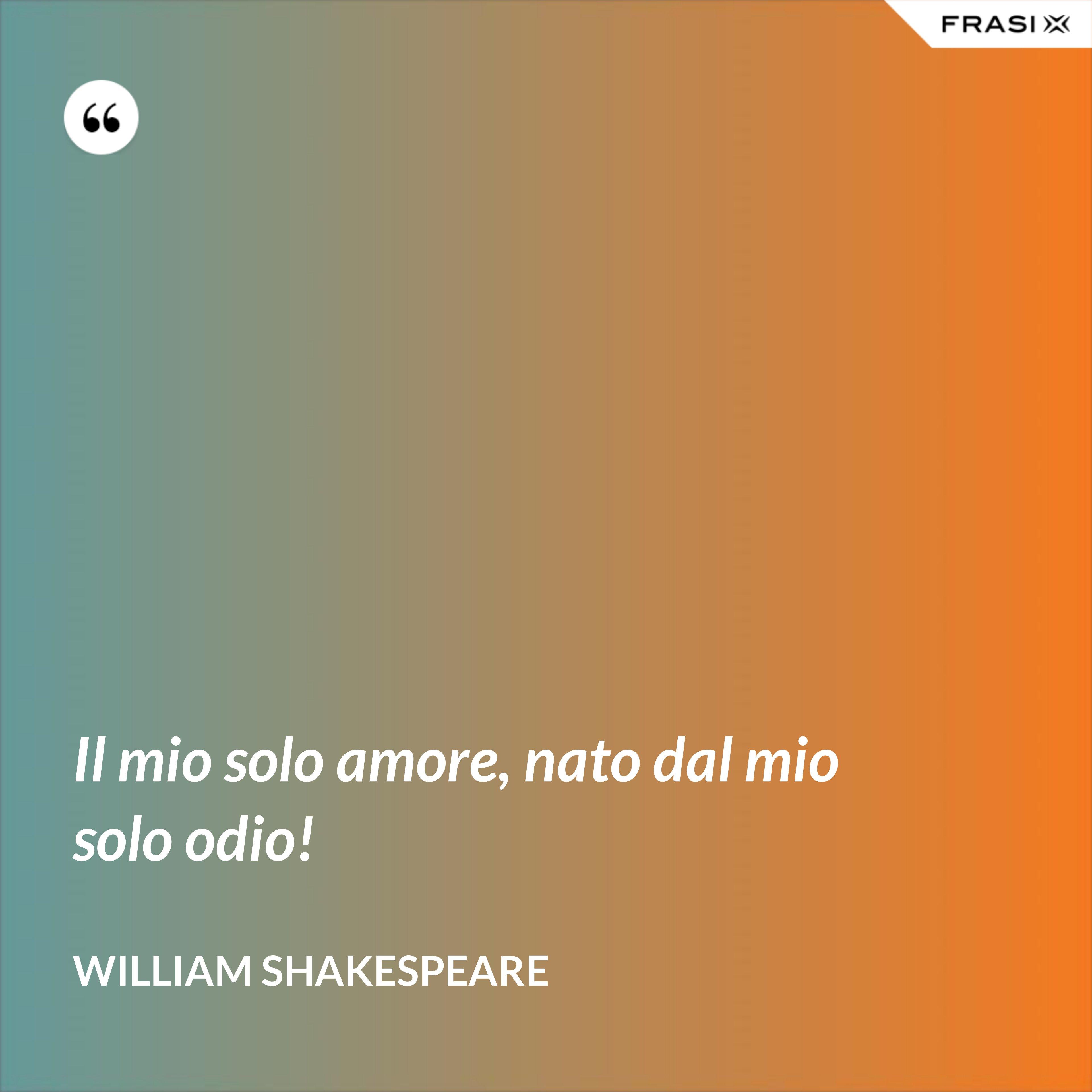 Il mio solo amore, nato dal mio solo odio! - William Shakespeare