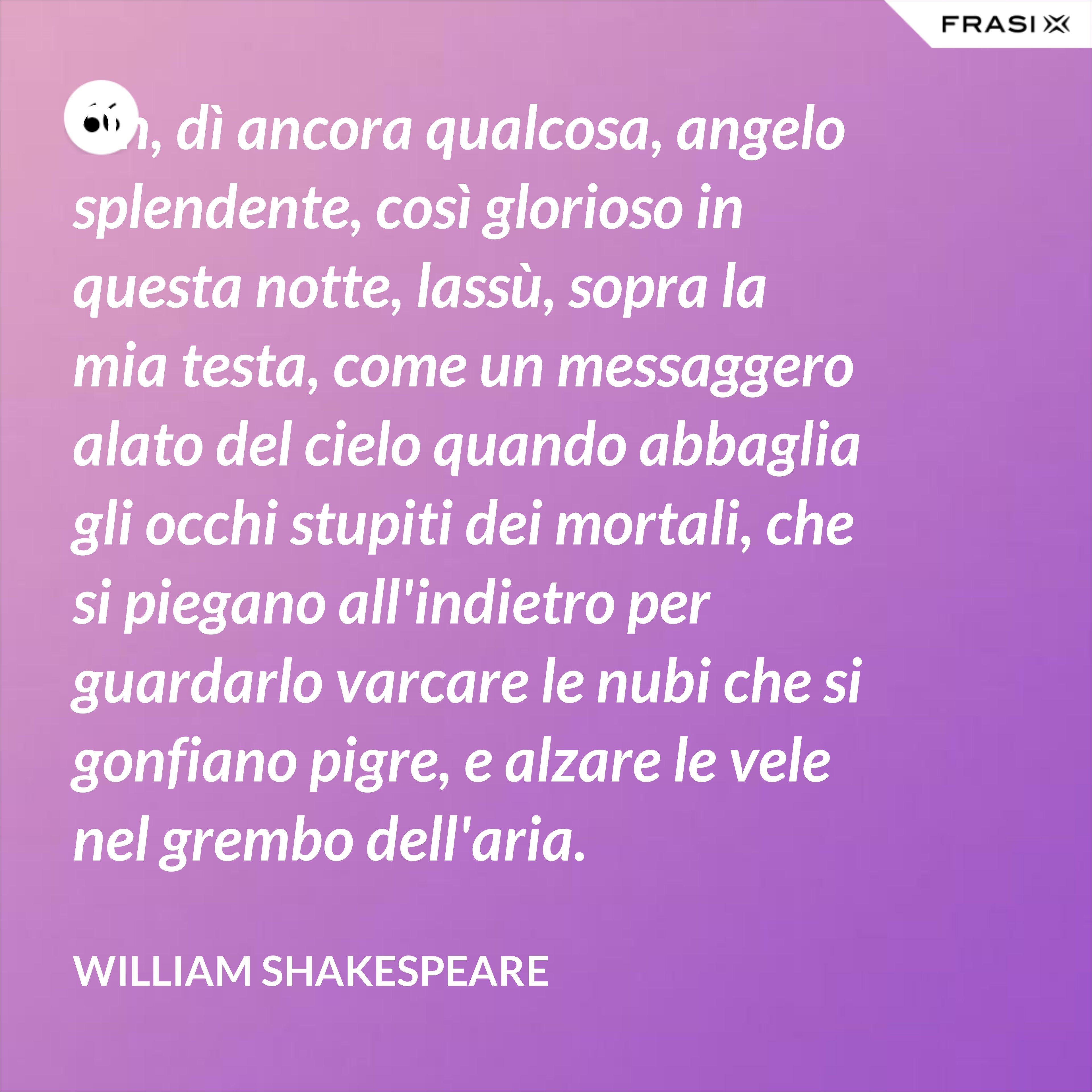 Oh, dì ancora qualcosa, angelo splendente, così glorioso in questa notte, lassù, sopra la mia testa, come un messaggero alato del cielo quando abbaglia gli occhi stupiti dei mortali, che si piegano all'indietro per guardarlo varcare le nubi che si gonfiano pigre, e alzare le vele nel grembo dell'aria. - William Shakespeare