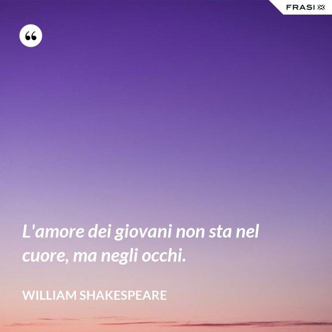 L'amore dei giovani non sta nel cuore, ma negli occhi. - William Shakespeare