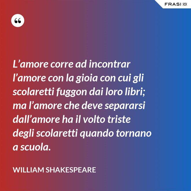 L'amore corre ad incontrar l'amore con la gioia con cui gli scolaretti fuggon dai loro libri; ma l'amore che deve separarsi dall'amore ha il volto triste degli scolaretti quando tornano a scuola. - William Shakespeare