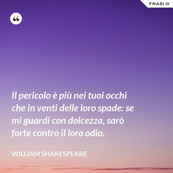 Il pericolo è più nei tuoi occhi che in venti delle loro spade: se mi guardi con dolcezza, sarò forte contro il loro odio. - William Shakespeare