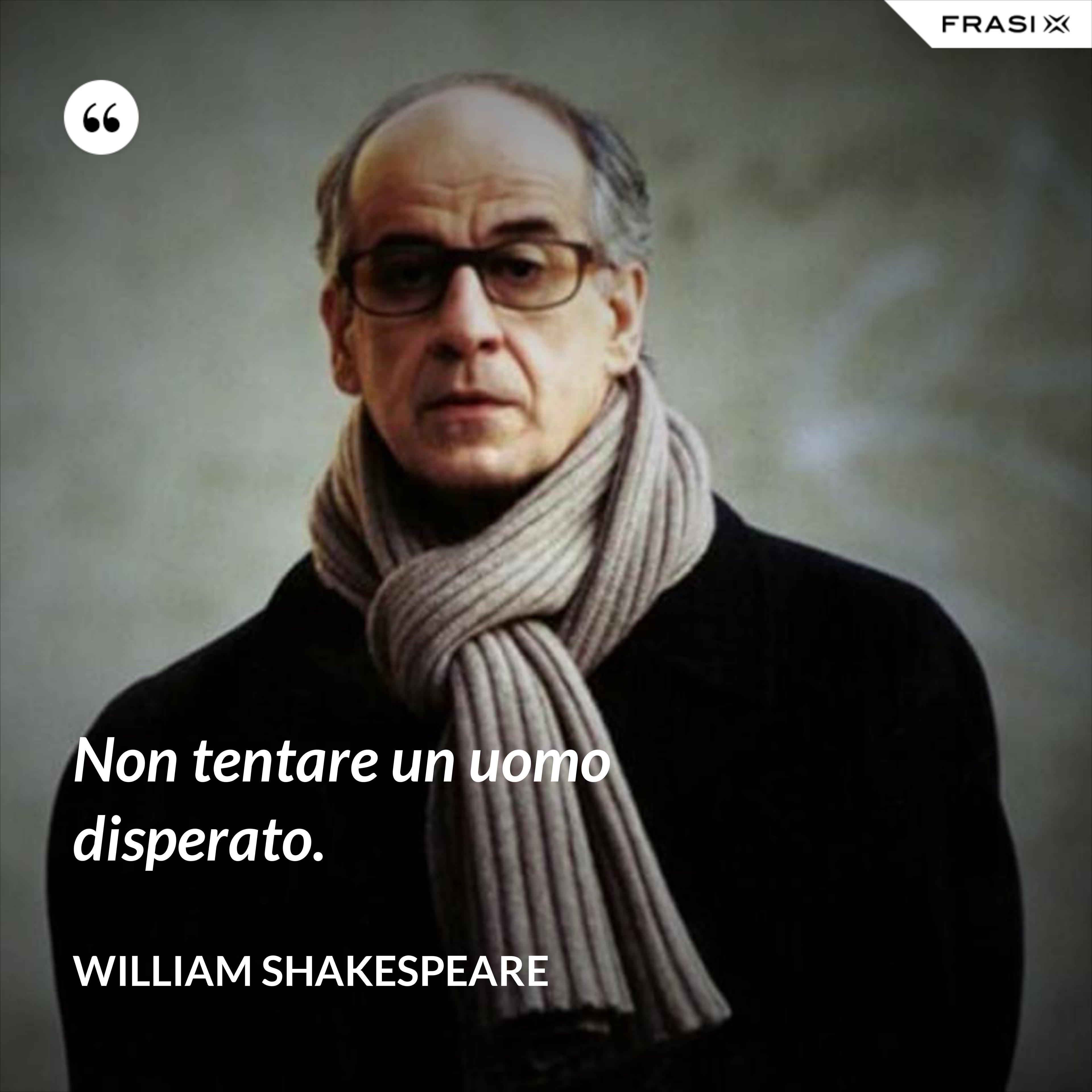 Non tentare un uomo disperato. - William Shakespeare