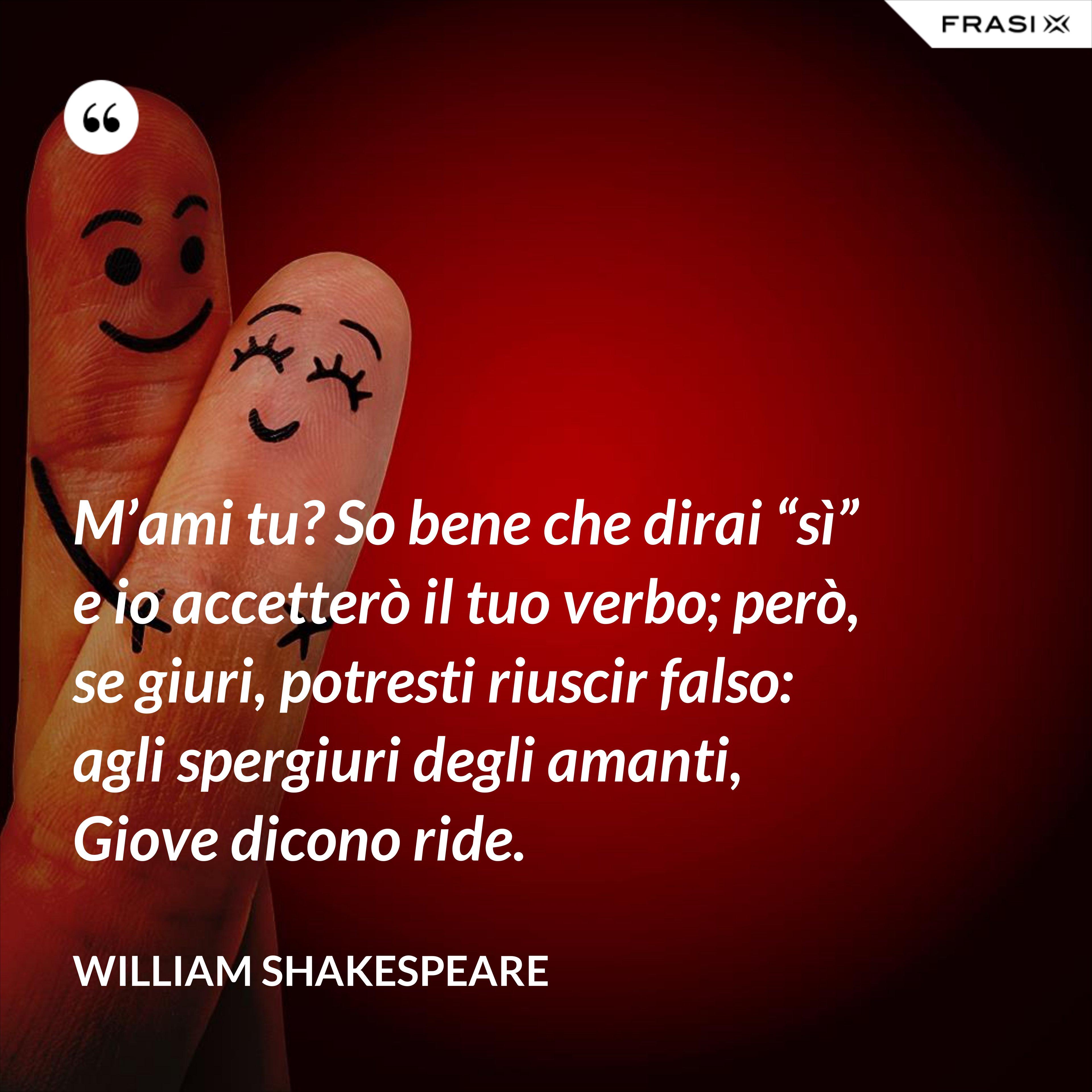 """M'ami tu? So bene che dirai """"sì"""" e io accetterò il tuo verbo; però, se giuri, potresti riuscir falso: agli spergiuri degli amanti, Giove dicono ride. - William Shakespeare"""