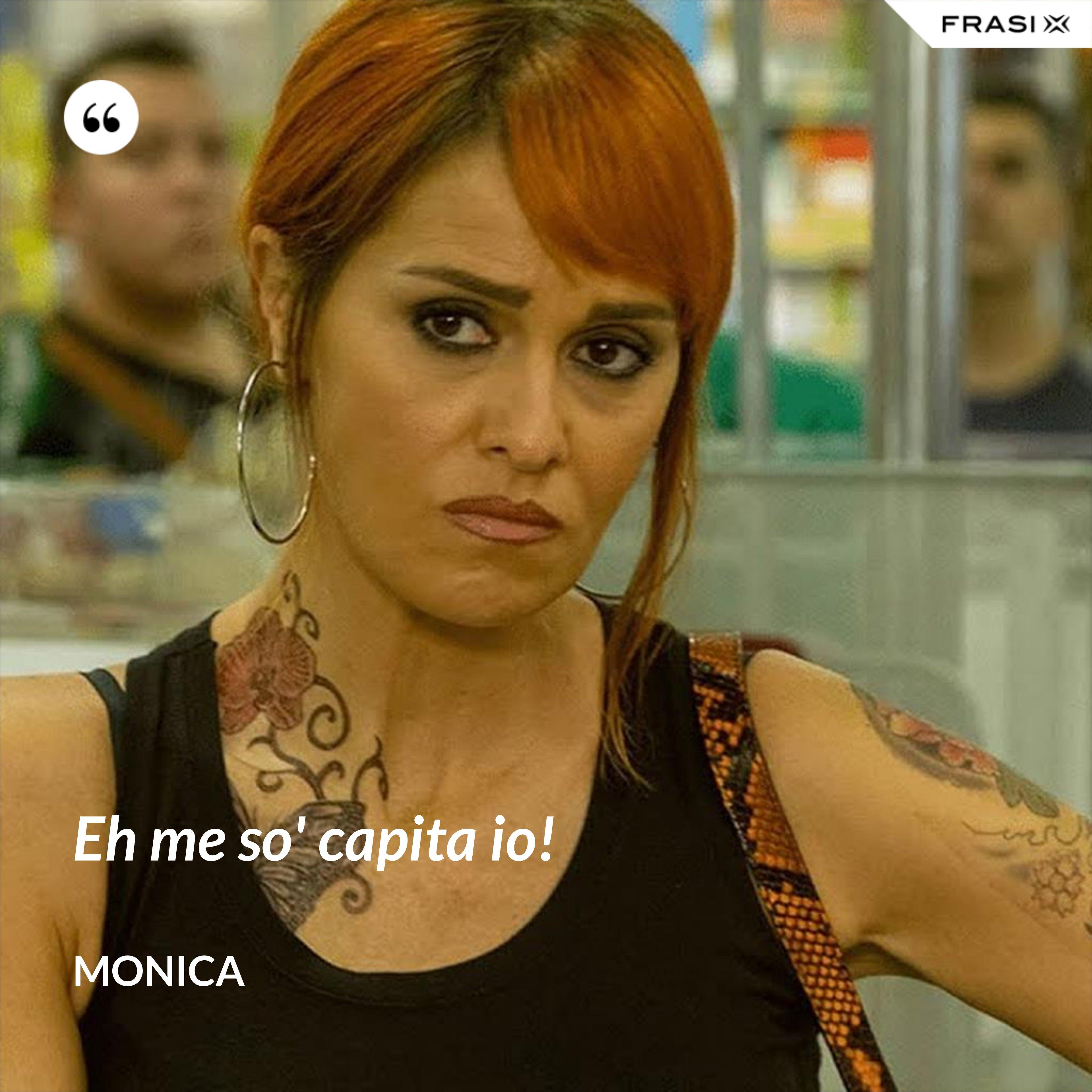 Eh me so' capita io! - Monica