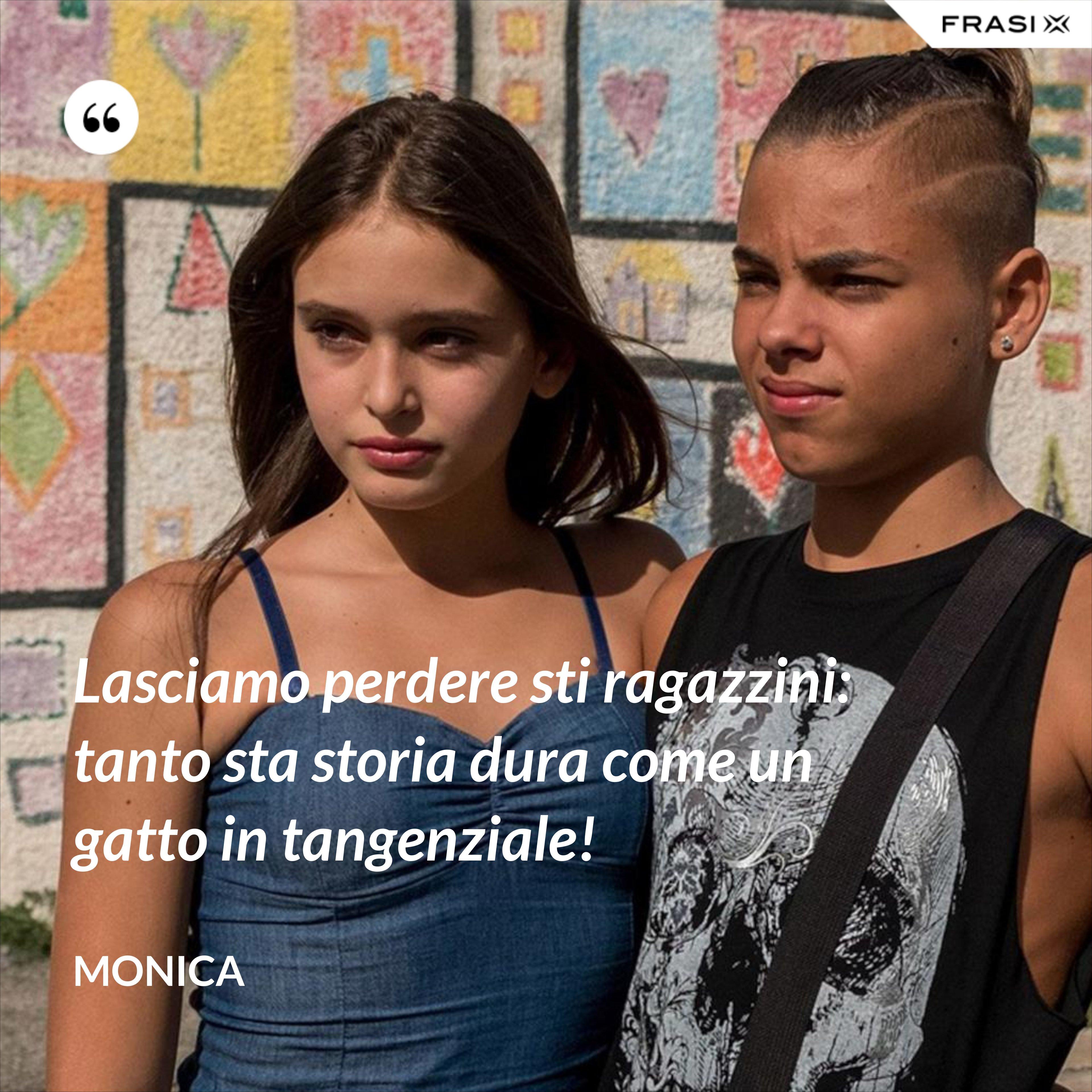 Lasciamo perdere sti ragazzini: tanto sta storia dura come un gatto in tangenziale! - Monica