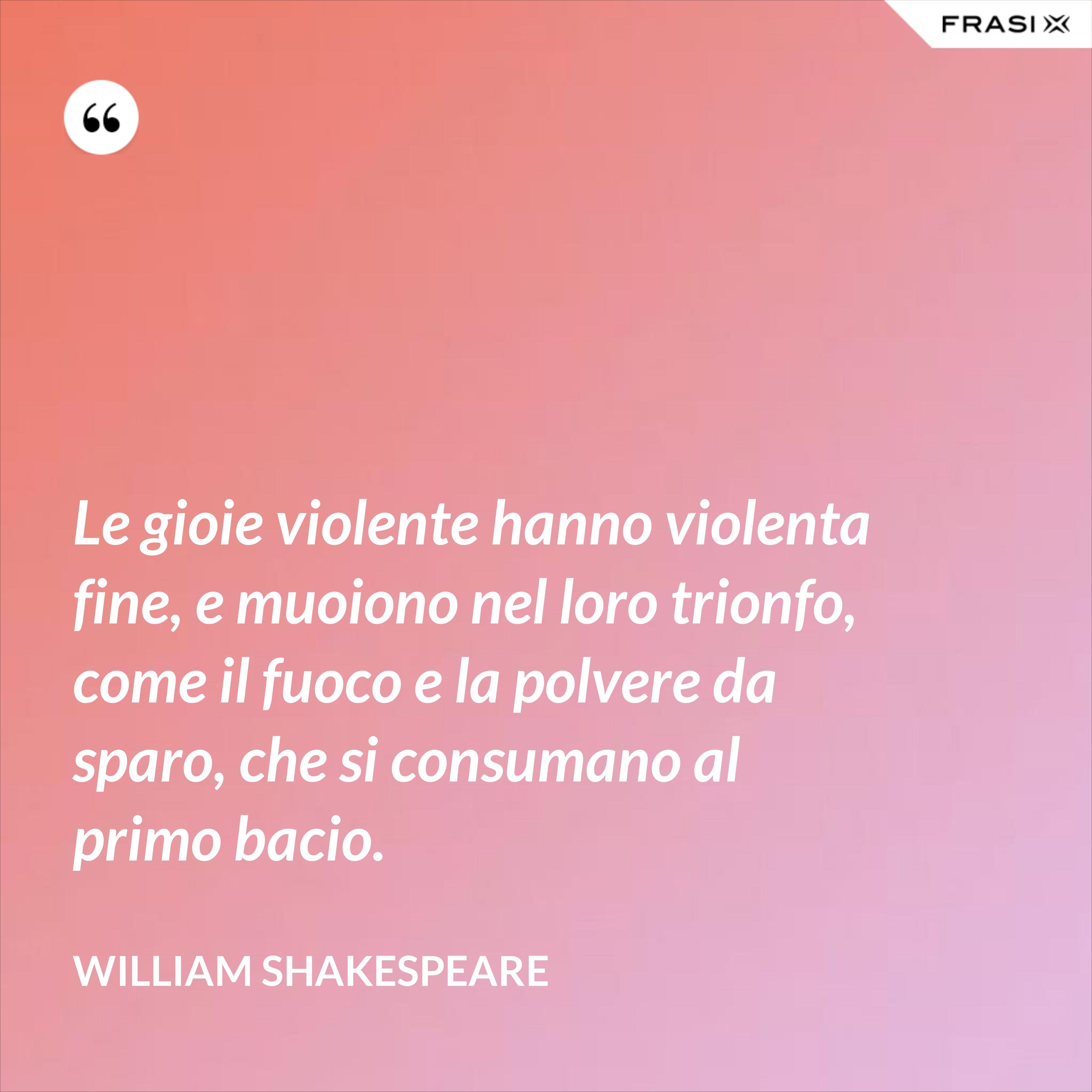 Le gioie violente hanno violenta fine, e muoiono nel loro trionfo, come il fuoco e la polvere da sparo, che si consumano al primo bacio. - William Shakespeare