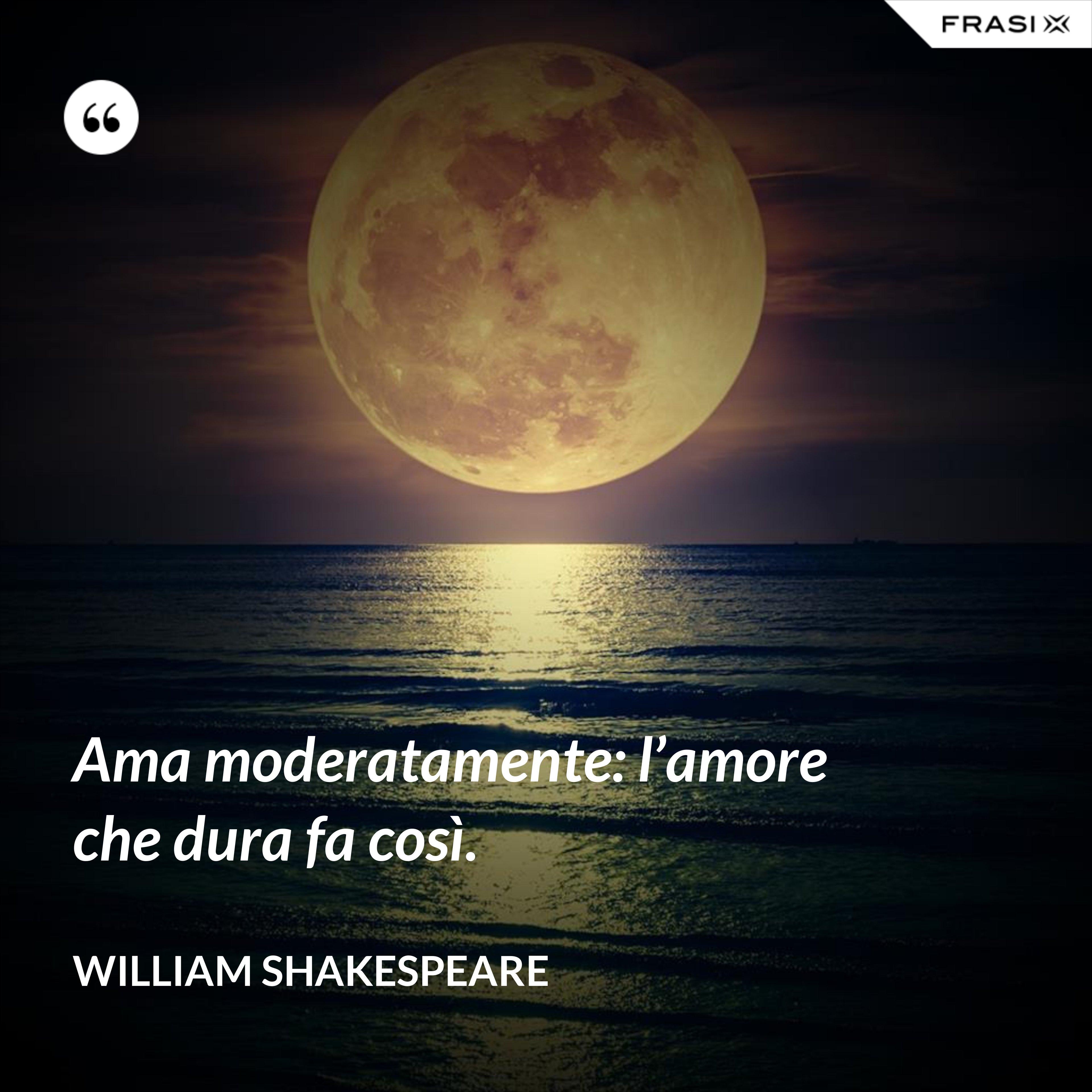 Ama moderatamente: l'amore che dura fa così. - William Shakespeare