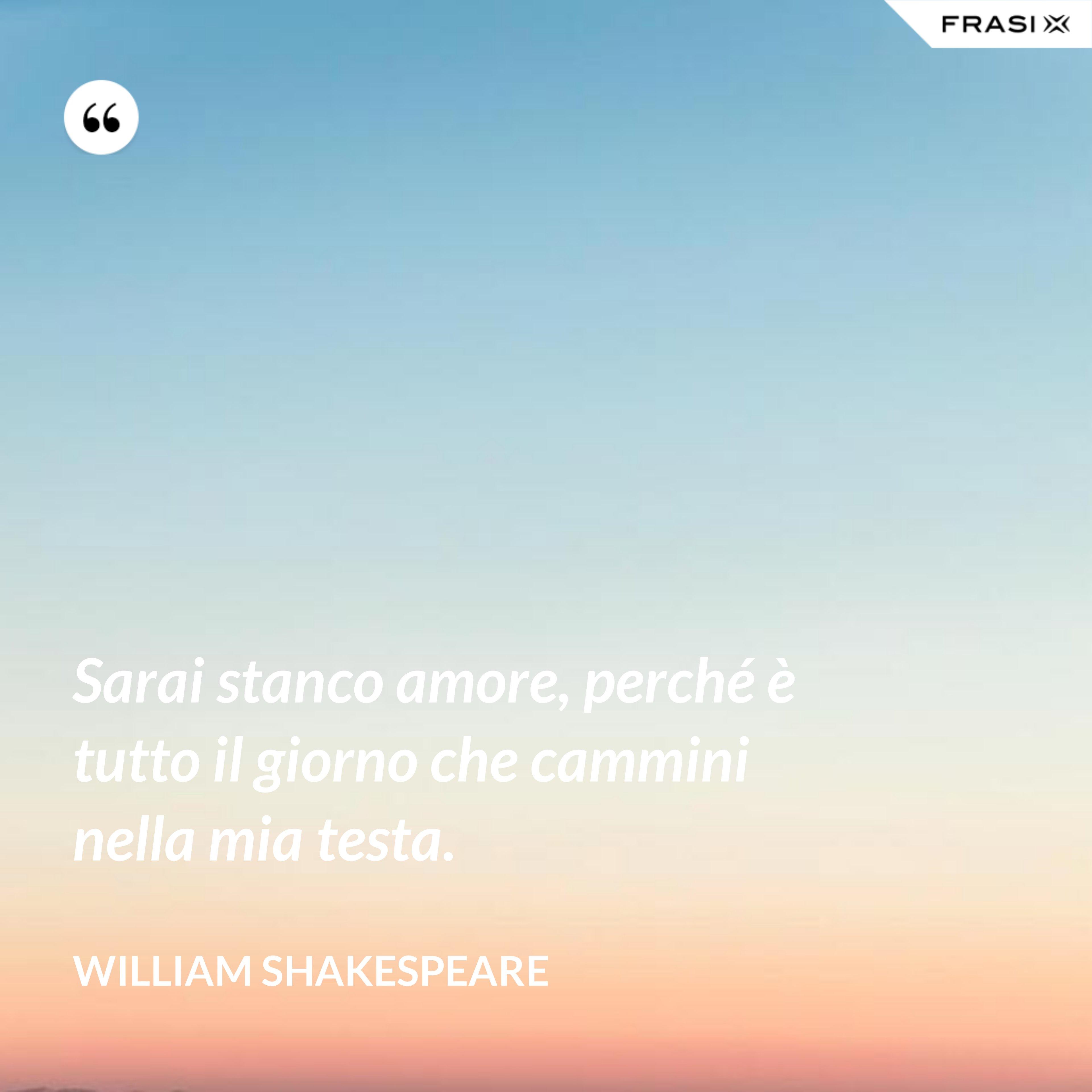 Sarai stanco amore, perché è tutto il giorno che cammini nella mia testa. - William Shakespeare