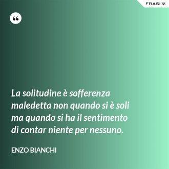 La solitudine è sofferenza maledetta non quando si è soli ma quando si ha il sentimento di contar niente per nessuno. - Enzo Bianchi
