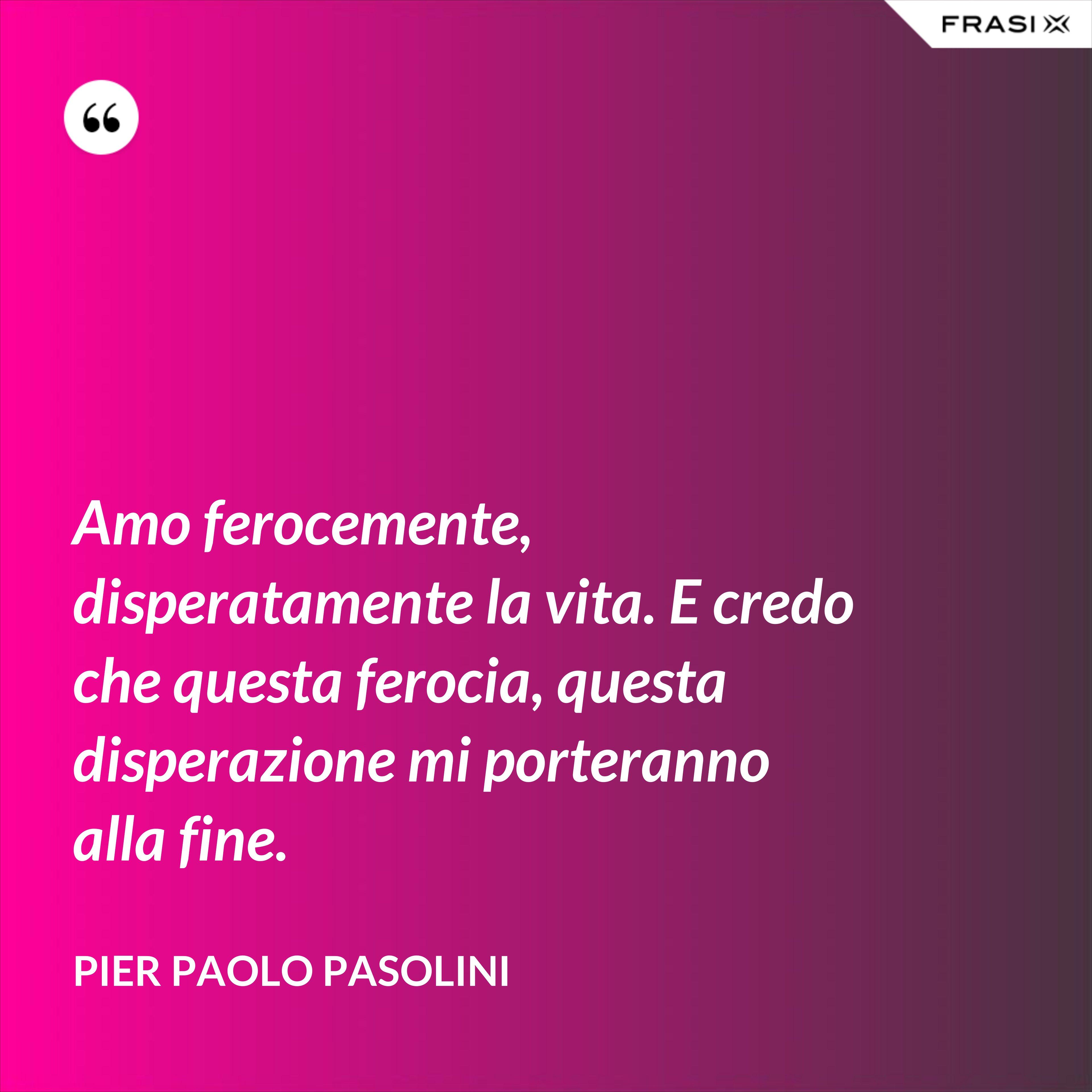 Amo ferocemente, disperatamente la vita. E credo che questa ferocia, questa disperazione mi porteranno alla fine. - Pier Paolo Pasolini