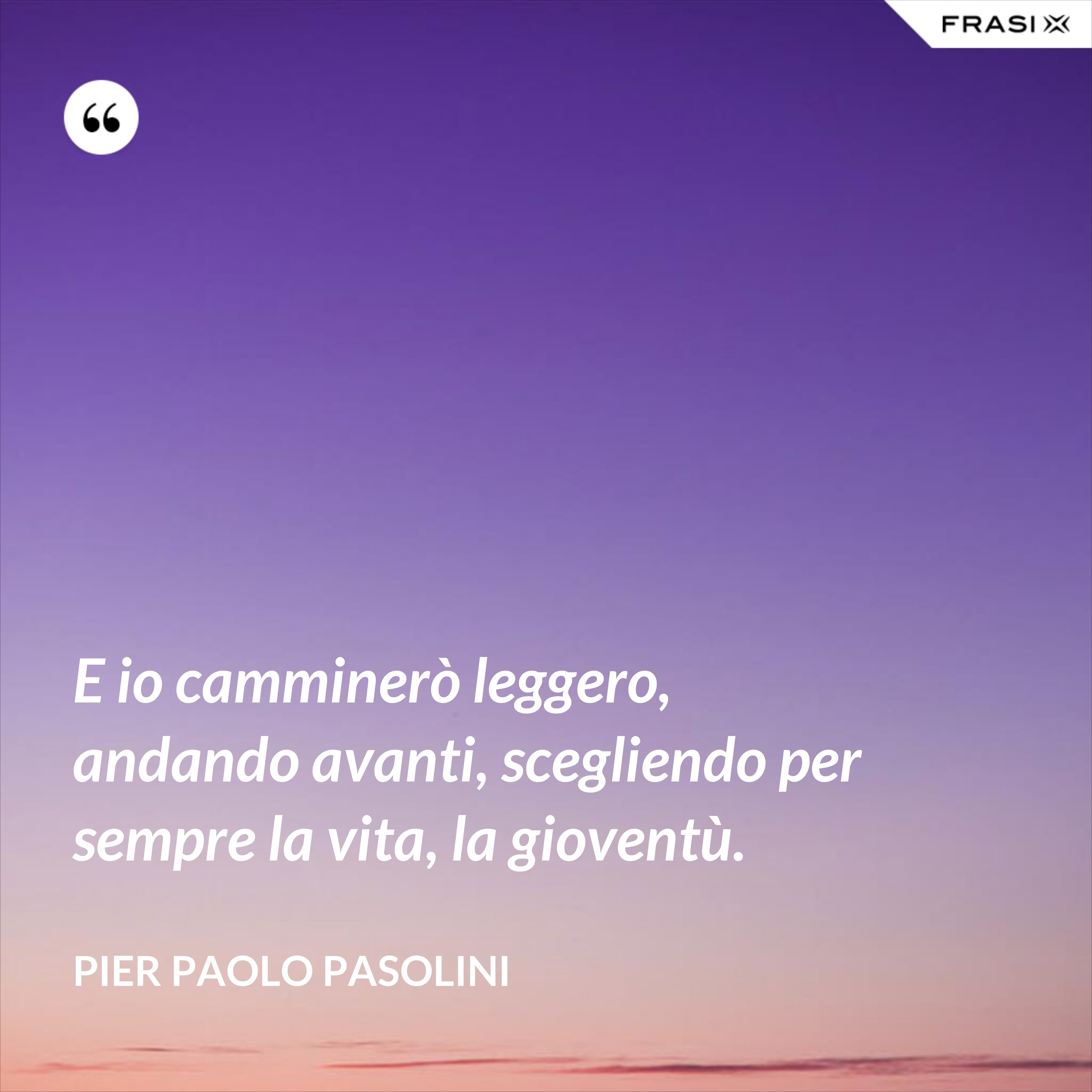 E io camminerò leggero, andando avanti, scegliendo per sempre la vita, la gioventù. - Pier Paolo Pasolini
