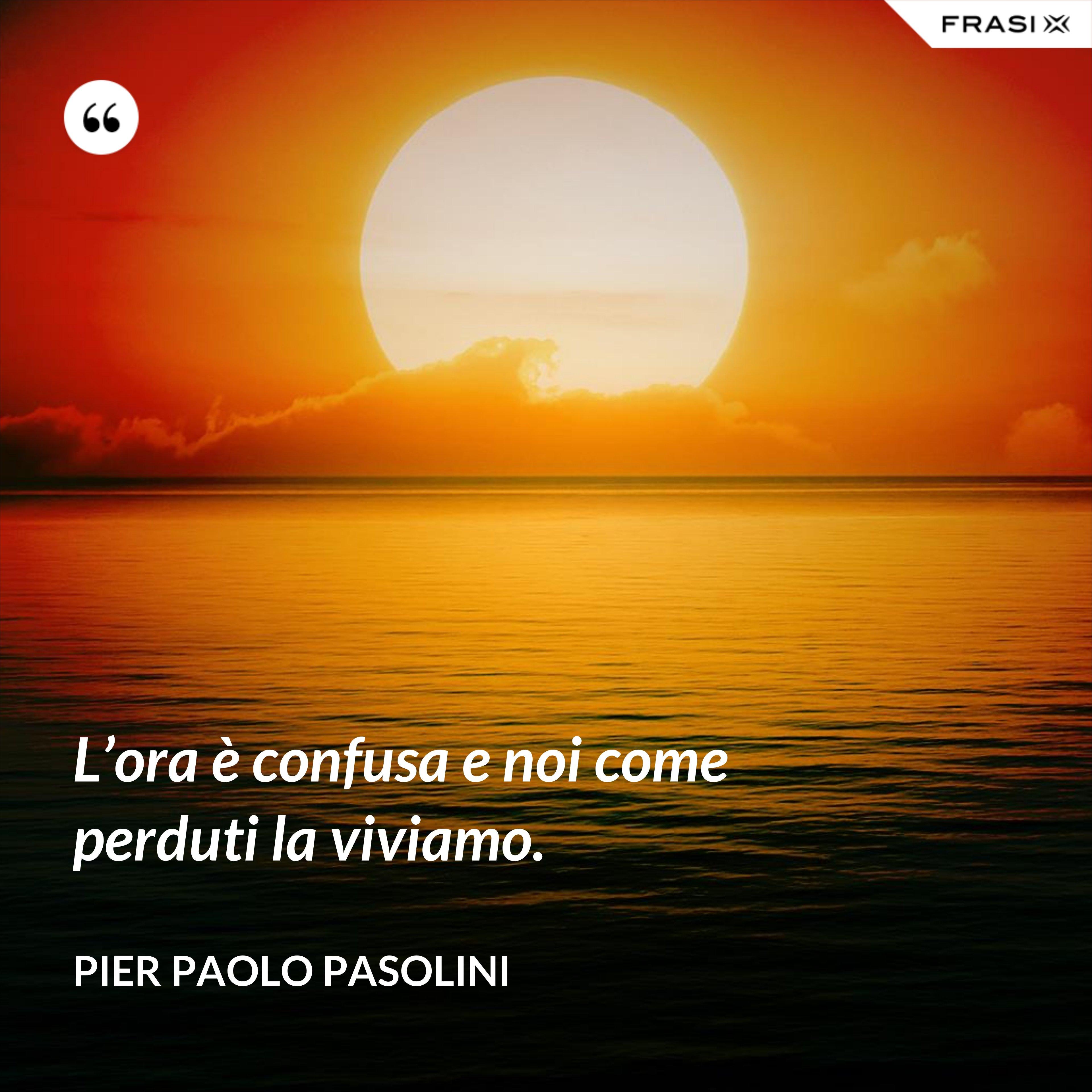 L'ora è confusa e noi come perduti la viviamo. - Pier Paolo Pasolini