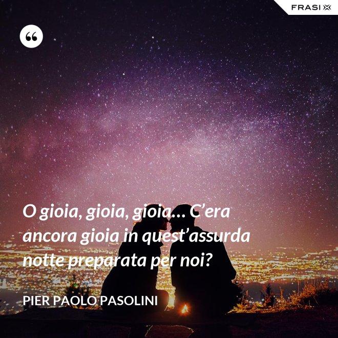 O gioia, gioia, gioia… C'era ancora gioia in quest'assurda notte preparata per noi? - Pier Paolo Pasolini