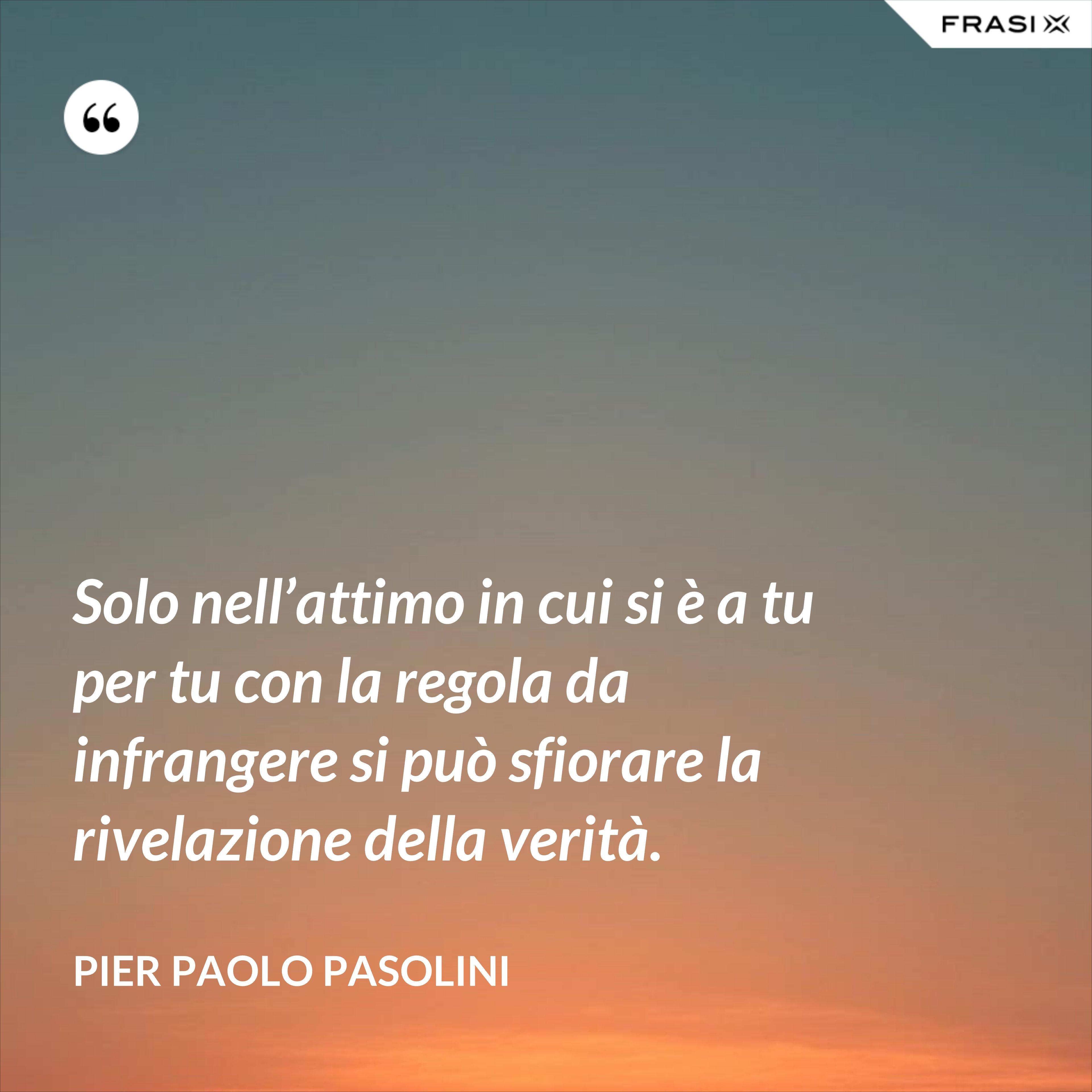 Solo nell'attimo in cui si è a tu per tu con la regola da infrangere si può sfiorare la rivelazione della verità. - Pier Paolo Pasolini