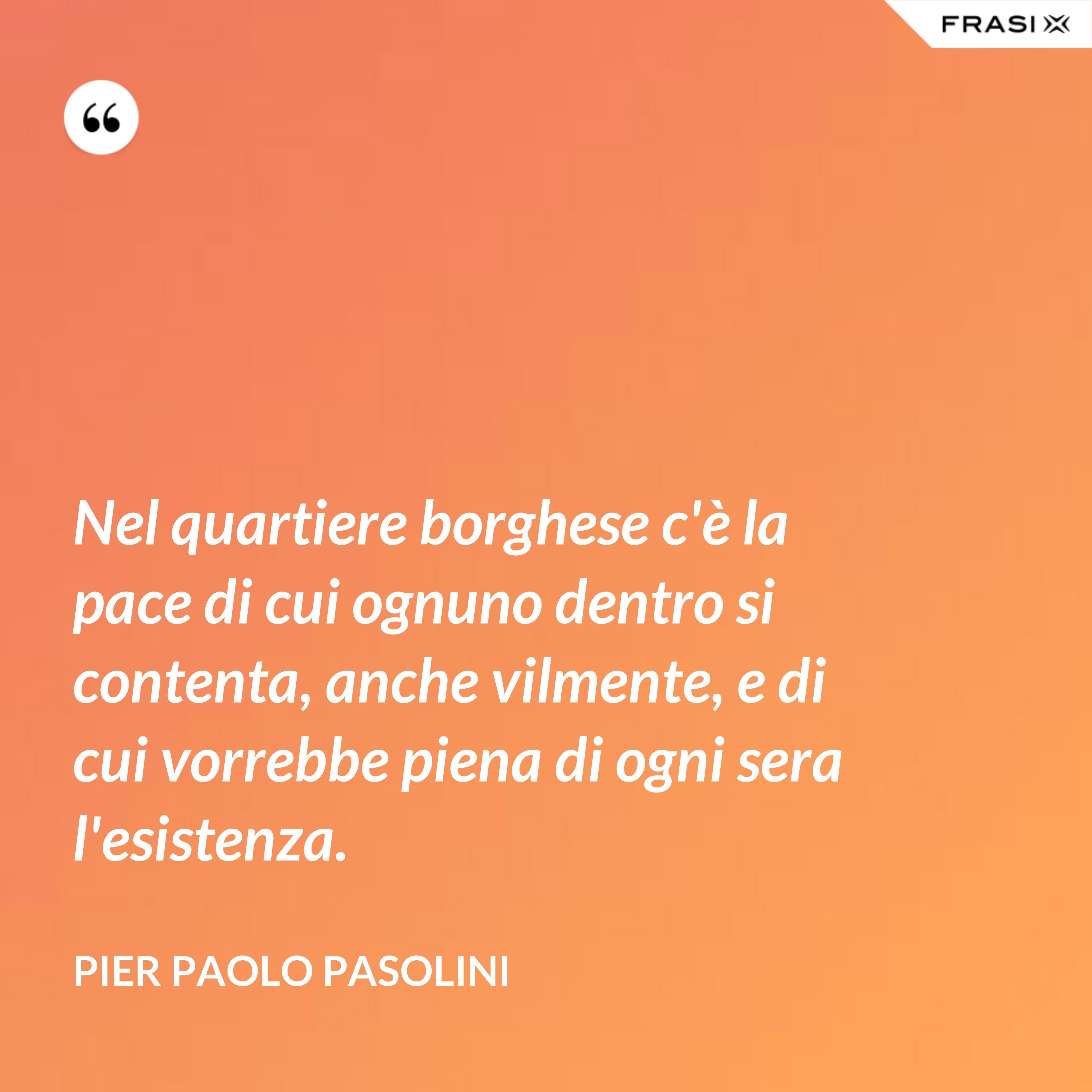 Nel quartiere borghese c'è la pace di cui ognuno dentro si contenta, anche vilmente, e di cui vorrebbe piena di ogni sera l'esistenza. - Pier Paolo Pasolini