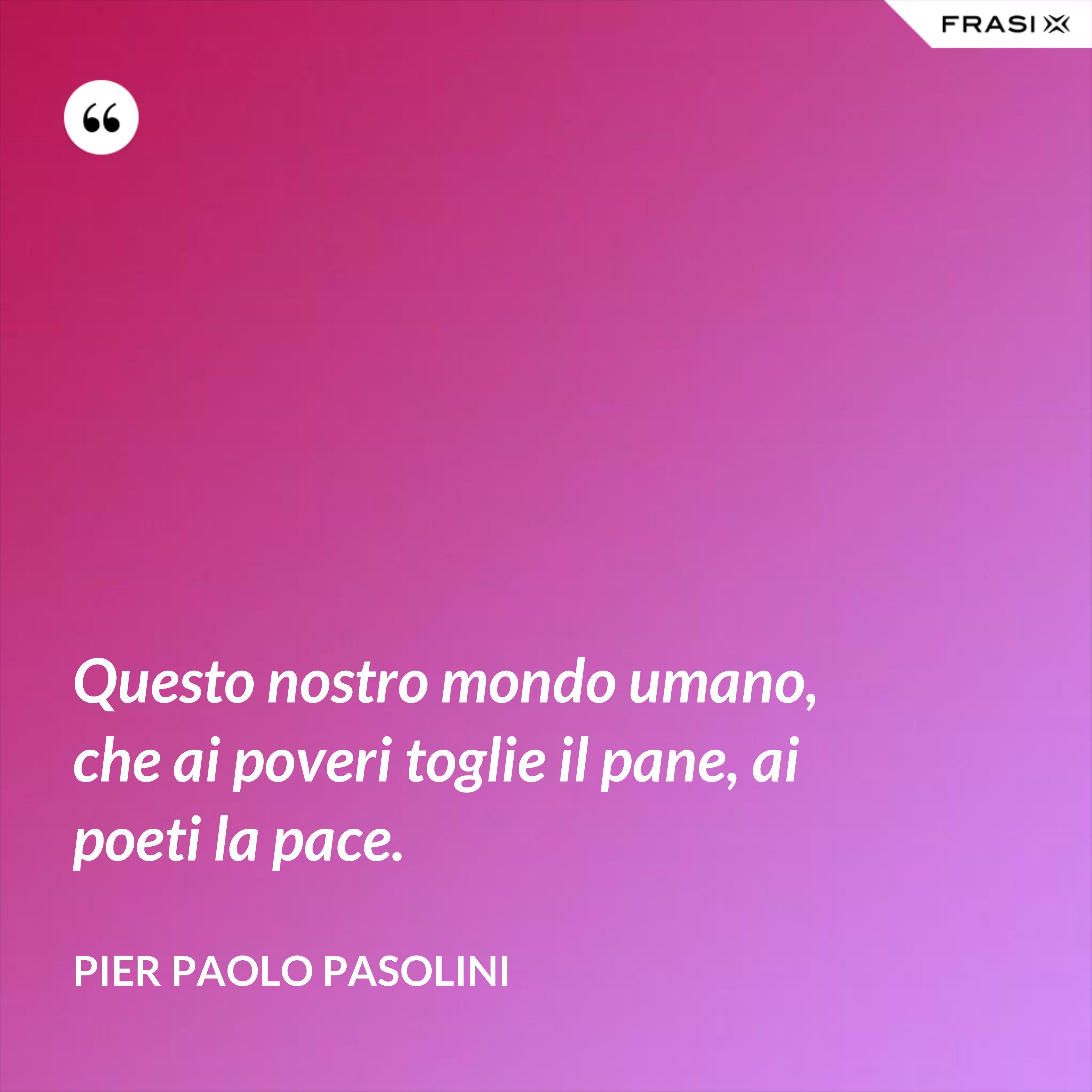 Questo nostro mondo umano, che ai poveri toglie il pane, ai poeti la pace. - Pier Paolo Pasolini