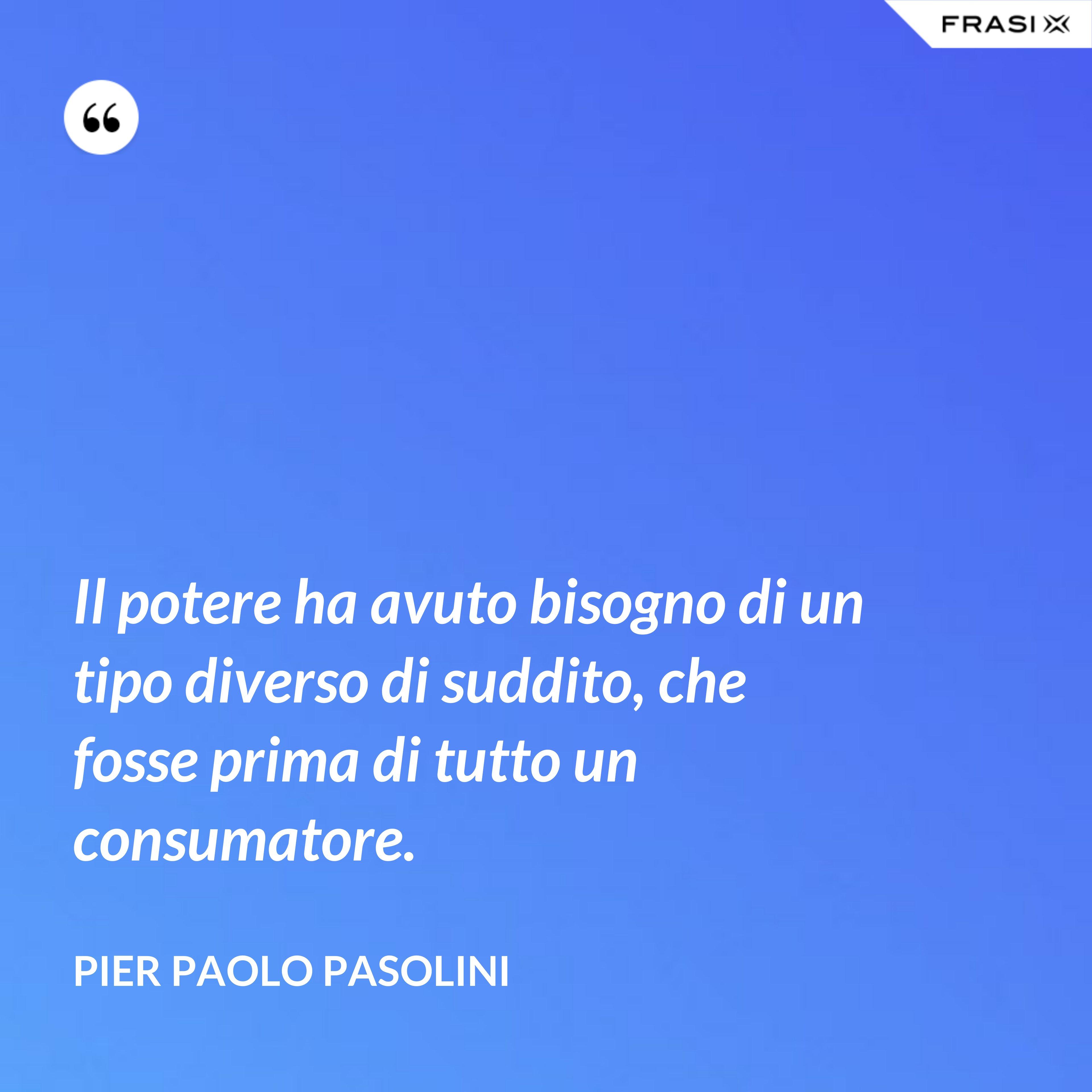 Il potere ha avuto bisogno di un tipo diverso di suddito, che fosse prima di tutto un consumatore. - Pier Paolo Pasolini