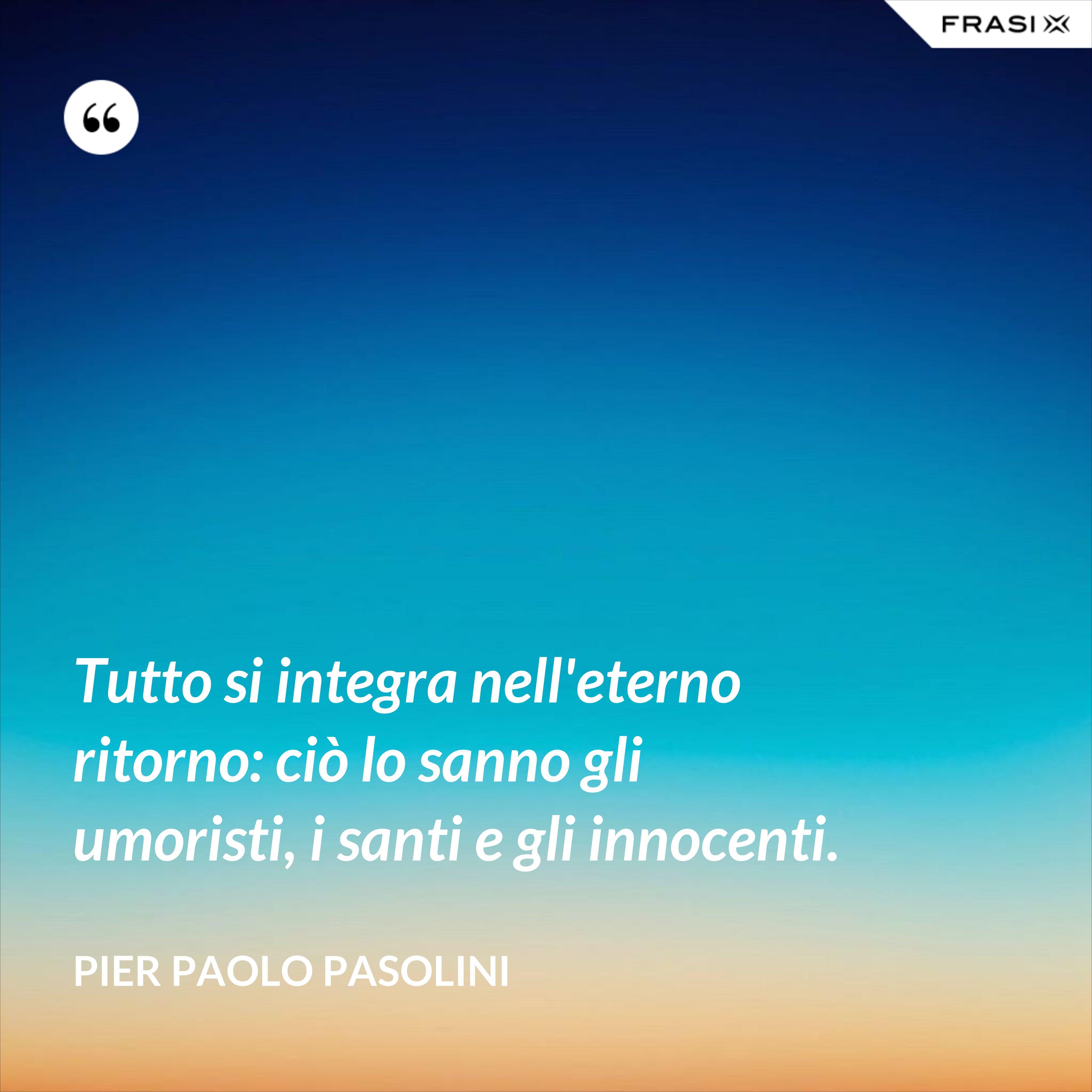 Tutto si integra nell'eterno ritorno: ciò lo sanno gli umoristi, i santi e gli innocenti. - Pier Paolo Pasolini