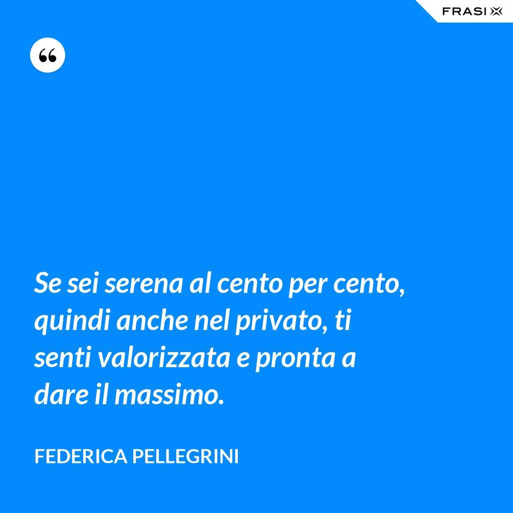 Se sei serena al cento per cento, quindi anche nel privato, ti senti valorizzata e pronta a dare il massimo. - Federica Pellegrini