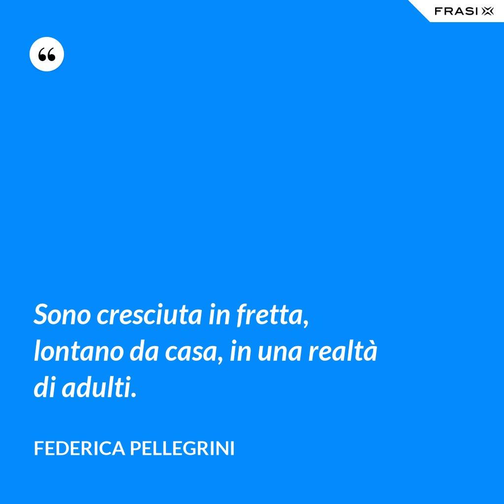 Sono cresciuta in fretta, lontano da casa, in una realtà di adulti. - Federica Pellegrini