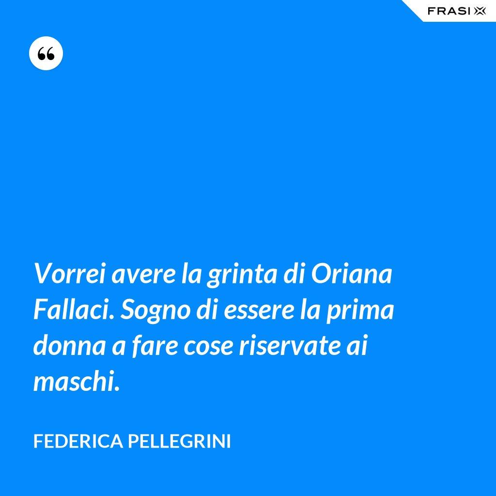 Vorrei avere la grinta di Oriana Fallaci. Sogno di essere la prima donna a fare cose riservate ai maschi. - Federica Pellegrini