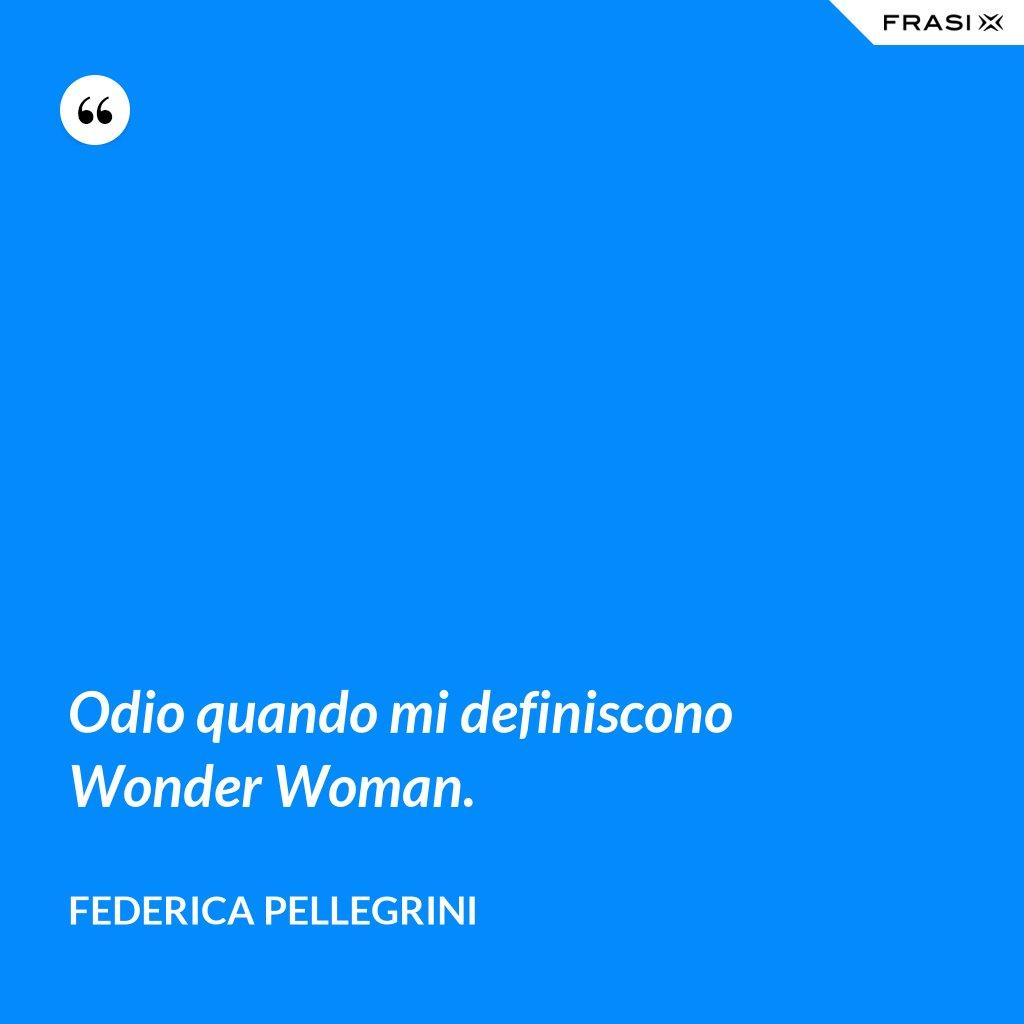 Odio quando mi definiscono Wonder Woman. - Federica Pellegrini