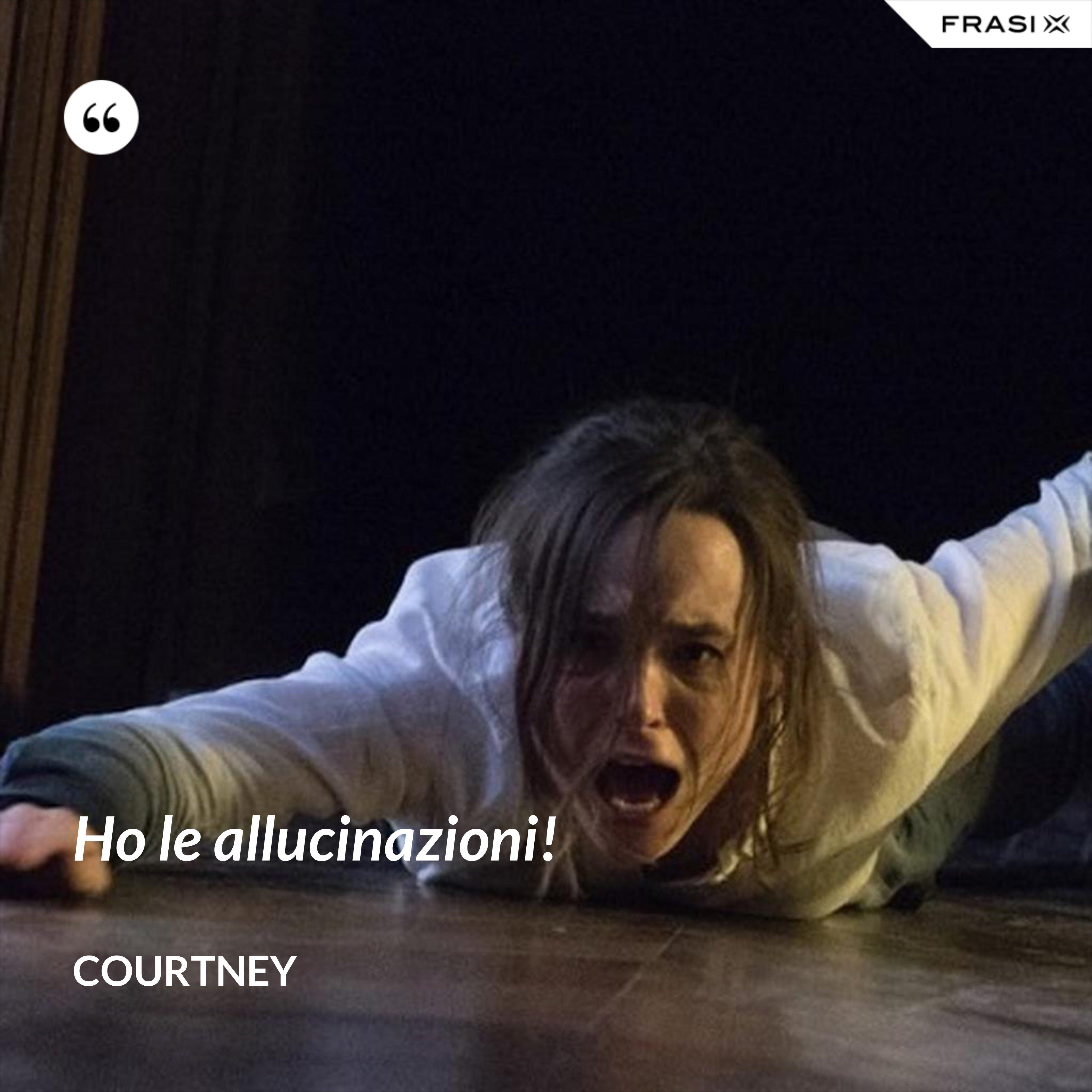 Ho le allucinazioni! - Courtney