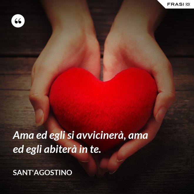 Ama ed egli si avvicinerà, ama ed egli abiterà in te. - Sant'Agostino
