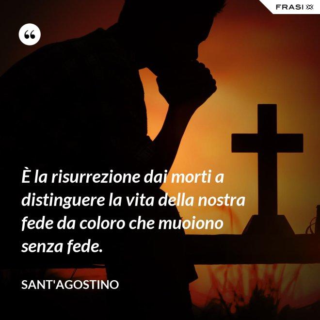 È la risurrezione dai morti a distinguere la vita della nostra fede da coloro che muoiono senza fede. - Sant'Agostino