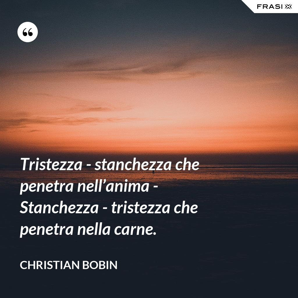 Tristezza - stanchezza che penetra nell'anima - Stanchezza - tristezza che penetra nella carne. - Christian Bobin