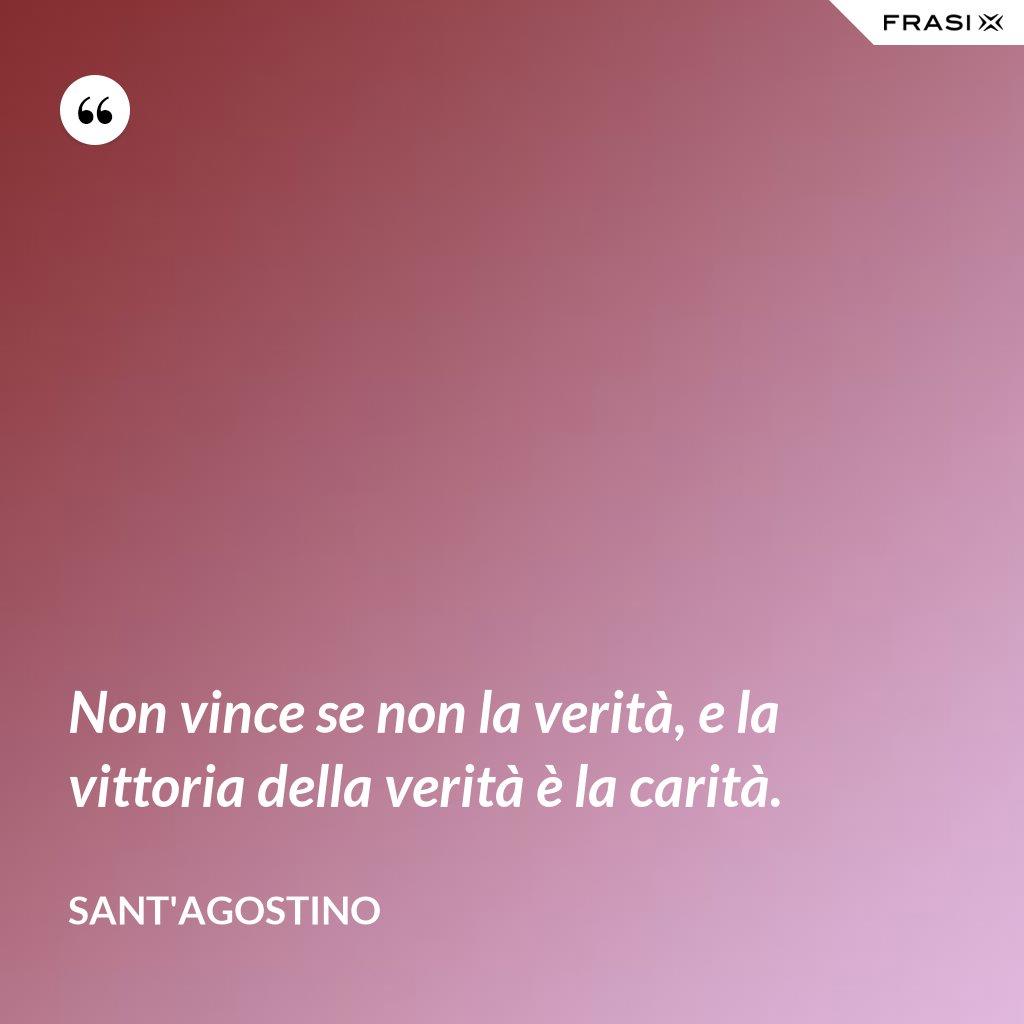 Non vince se non la verità, e la vittoria della verità è la carità. - Sant'Agostino